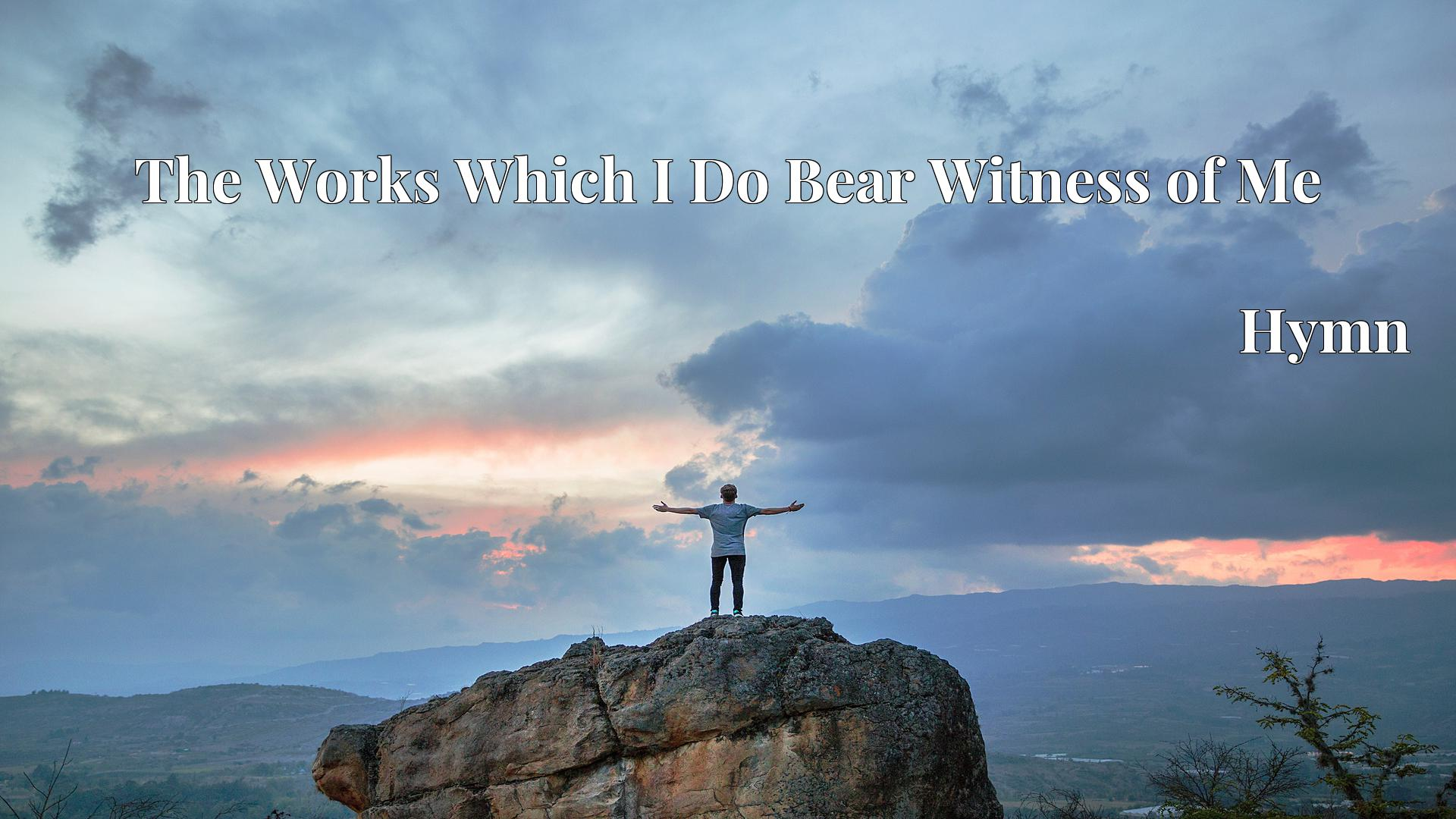 The Works Which I Do Bear Witness of Me Hymn