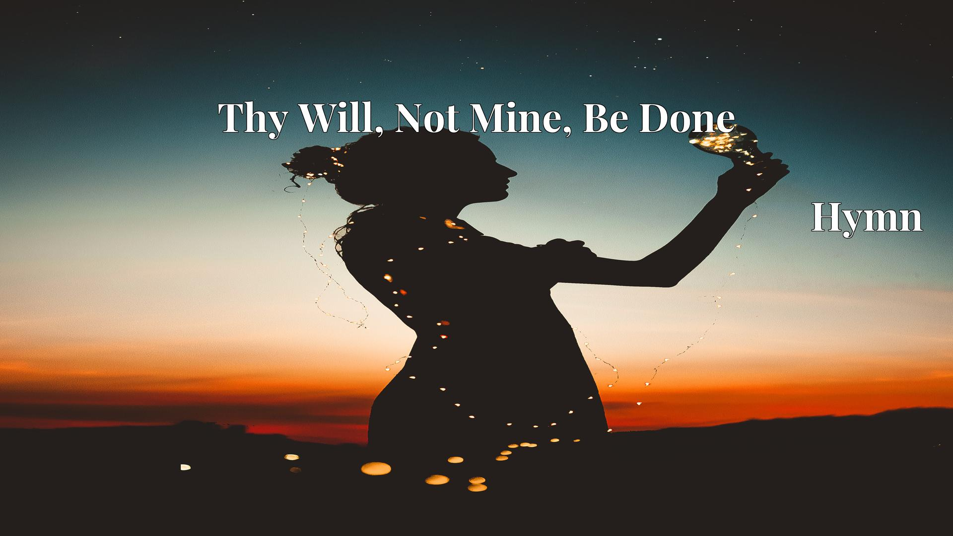 Thy Will, Not Mine, Be Done - Hymn