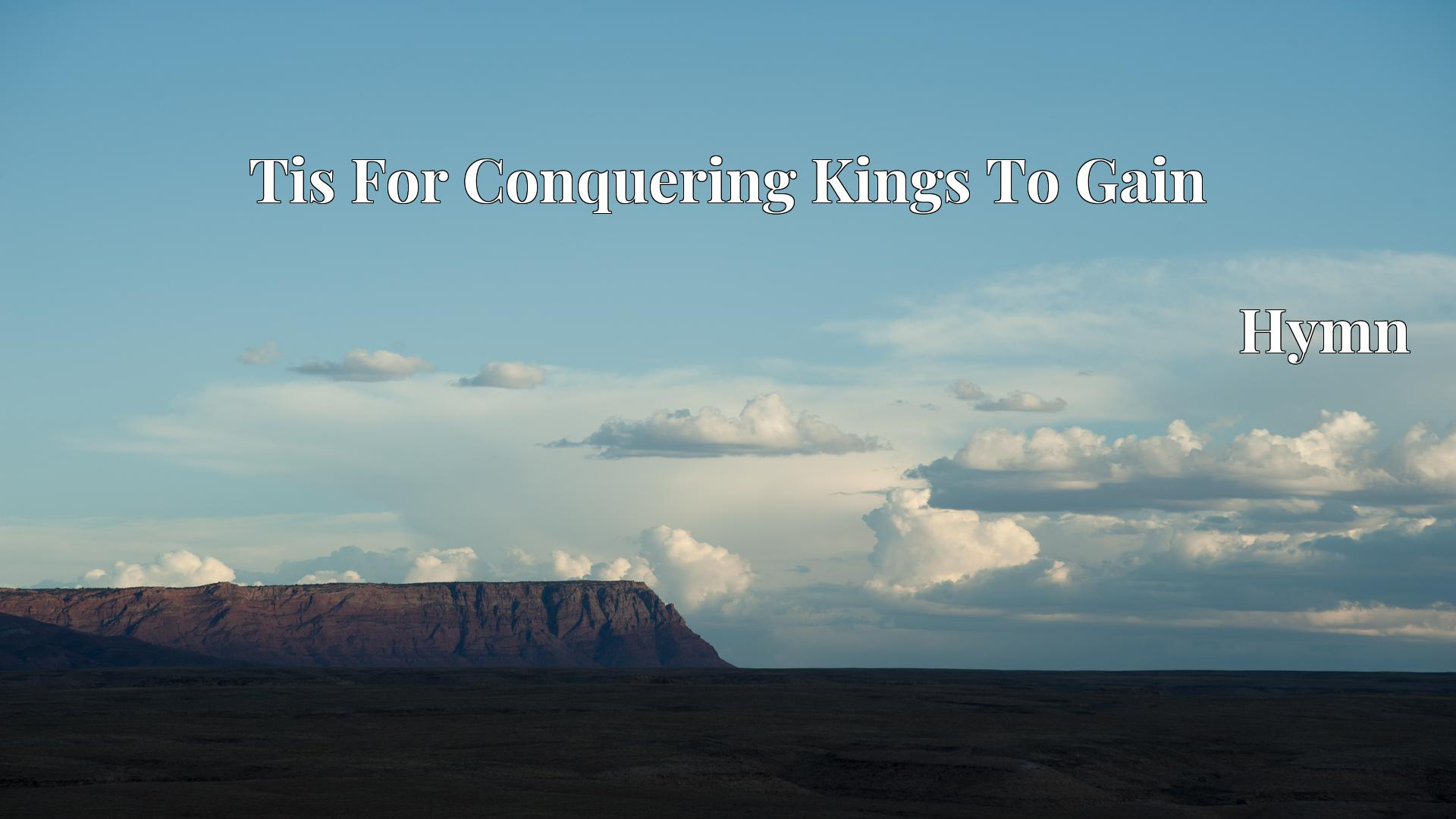 Tis For Conquering Kings To Gain - Hymn