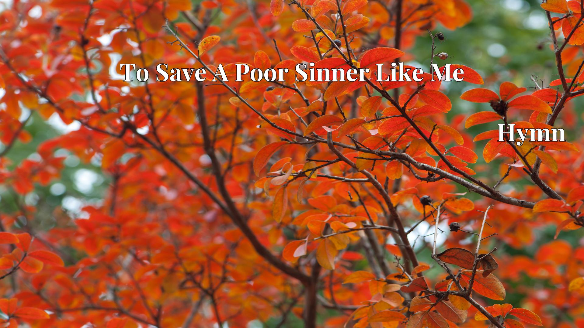 To Save A Poor Sinner Like Me - Hymn
