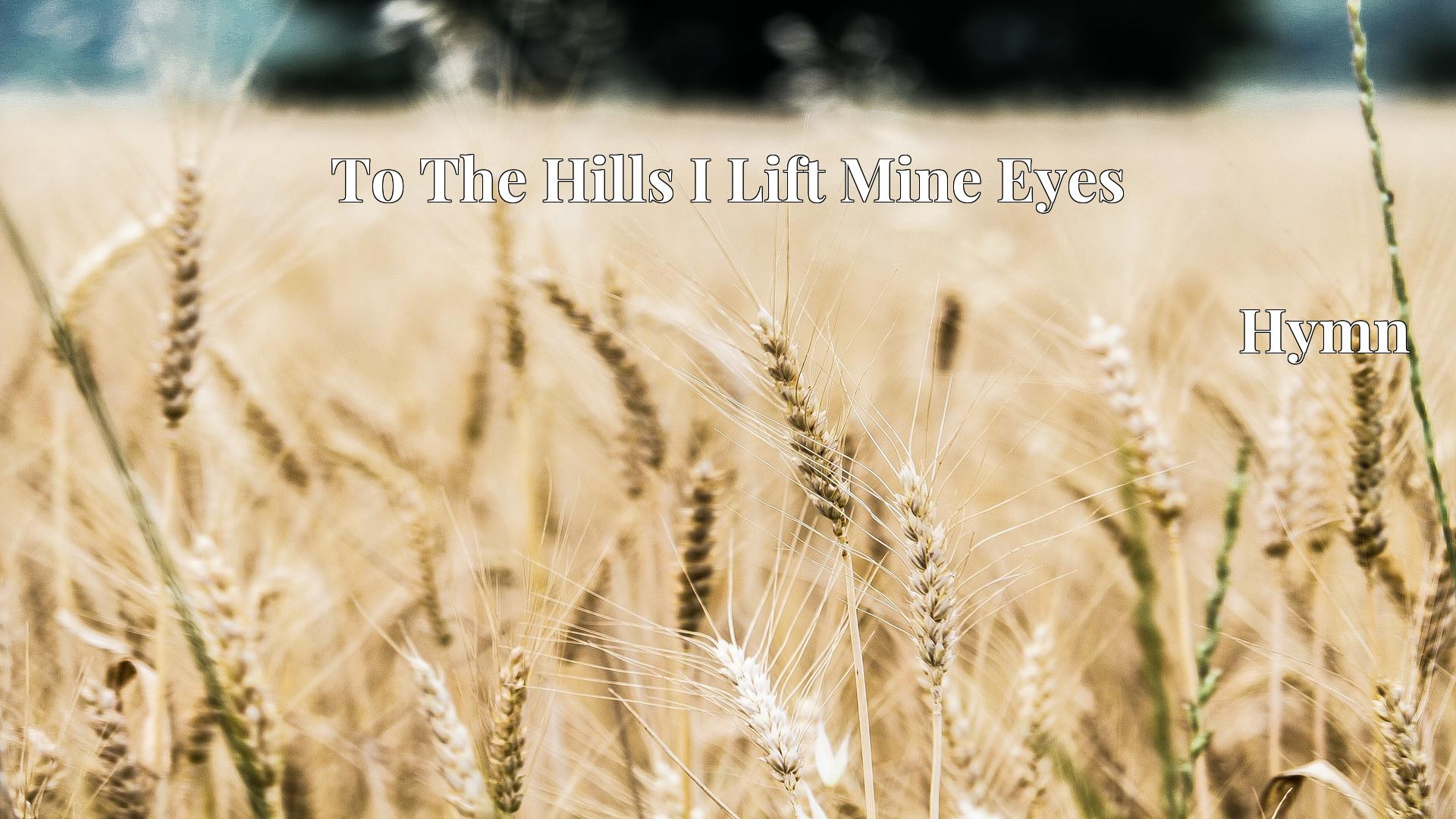 To The Hills I Lift Mine Eyes - Hymn