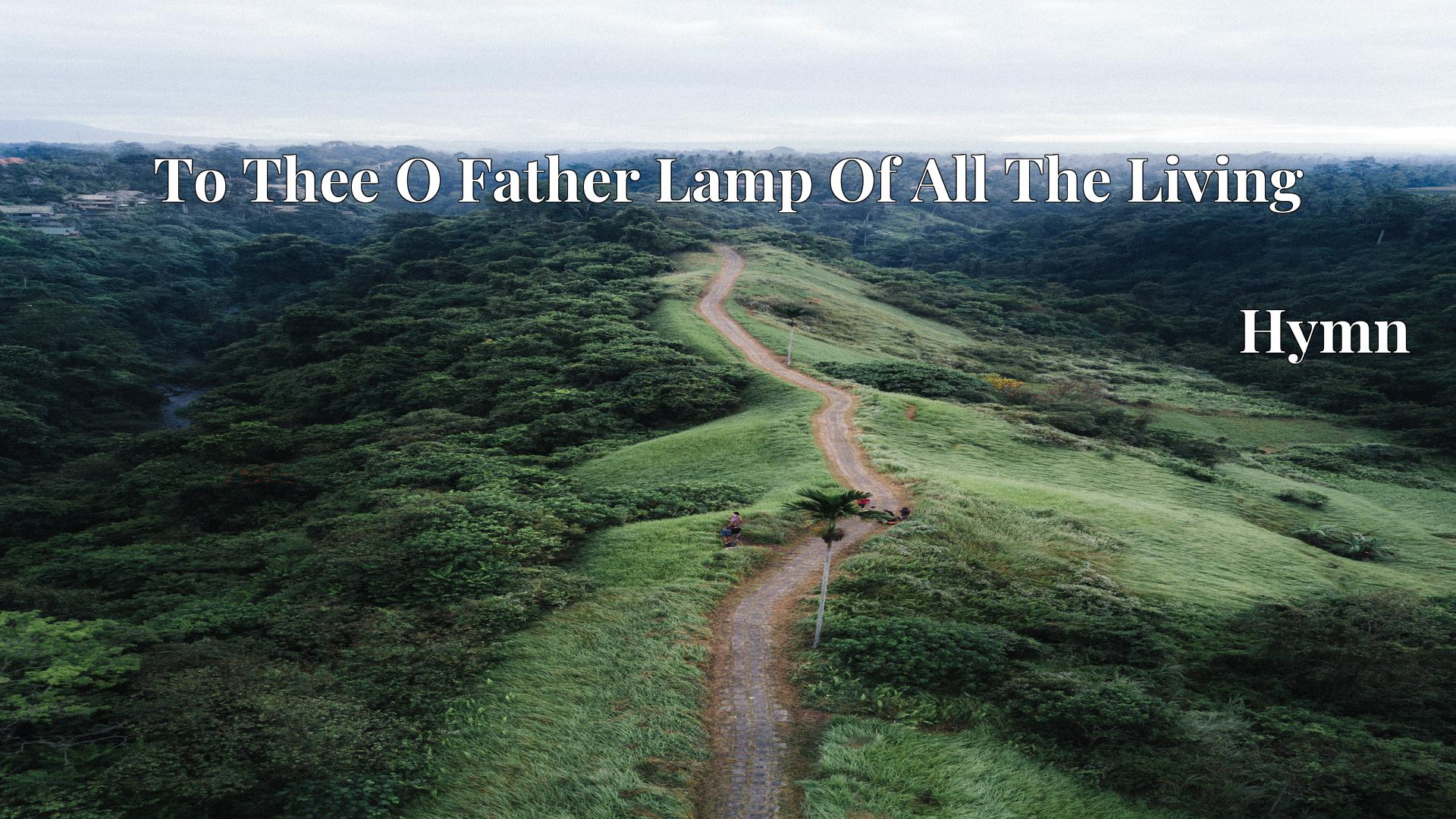 To Thee O Father Lamp Of All The Living - Hymn