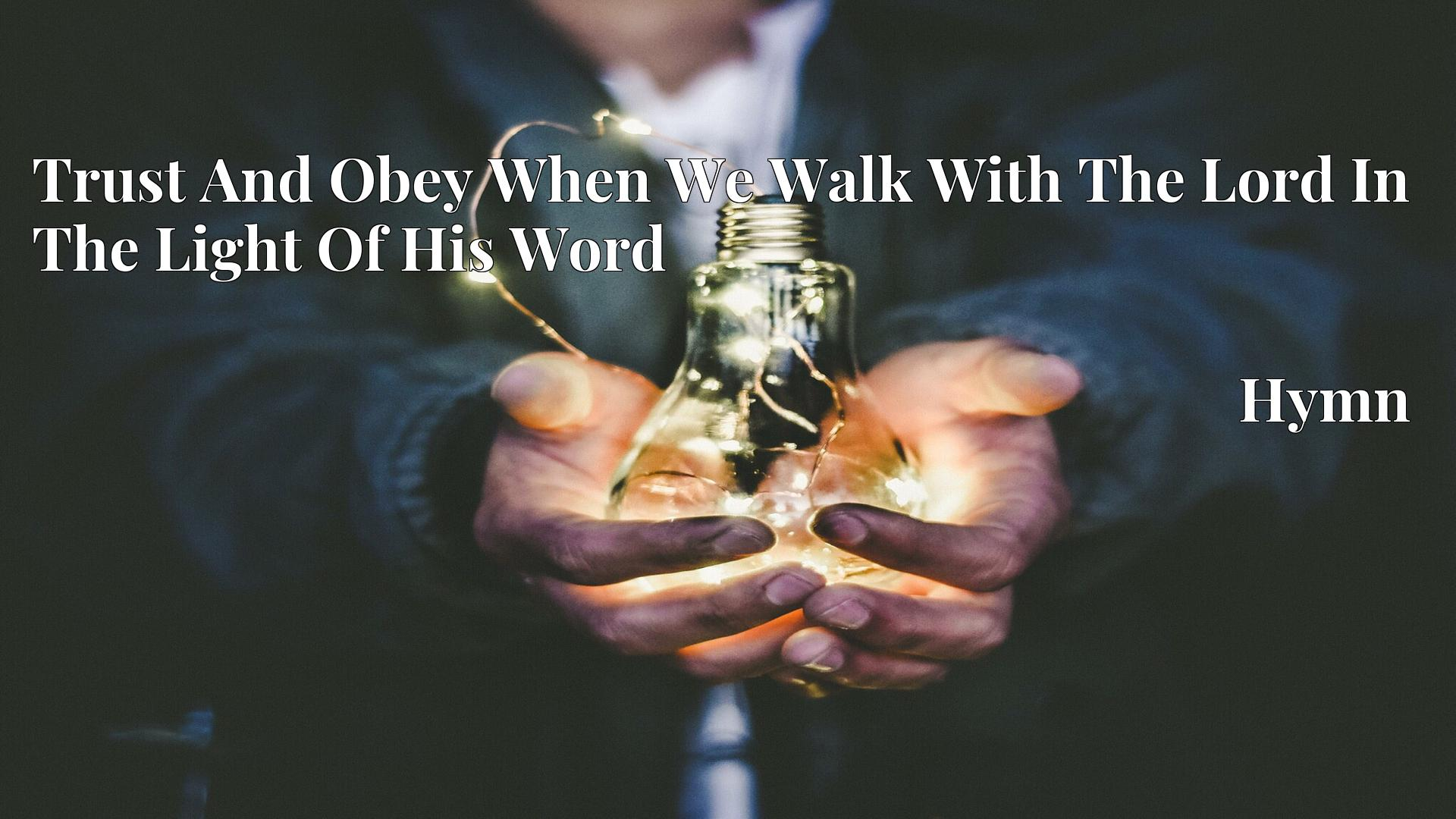Trust And Obey When We Walk With The Lord In The Light Of His Word - Hymn