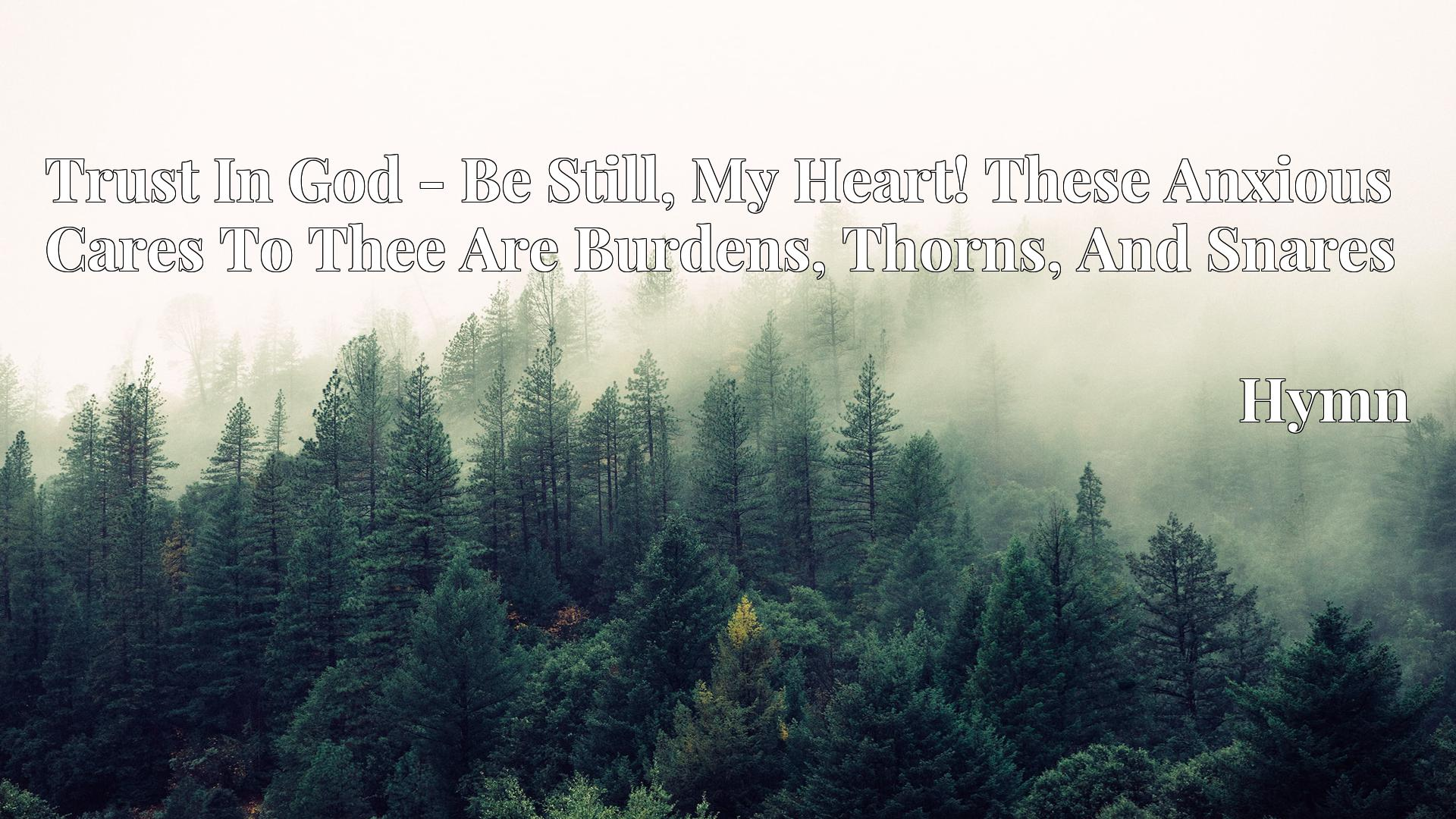 Trust In God - Be Still, My Heart! These Anxious Cares To Thee Are Burdens, Thorns, And Snares - Hymn