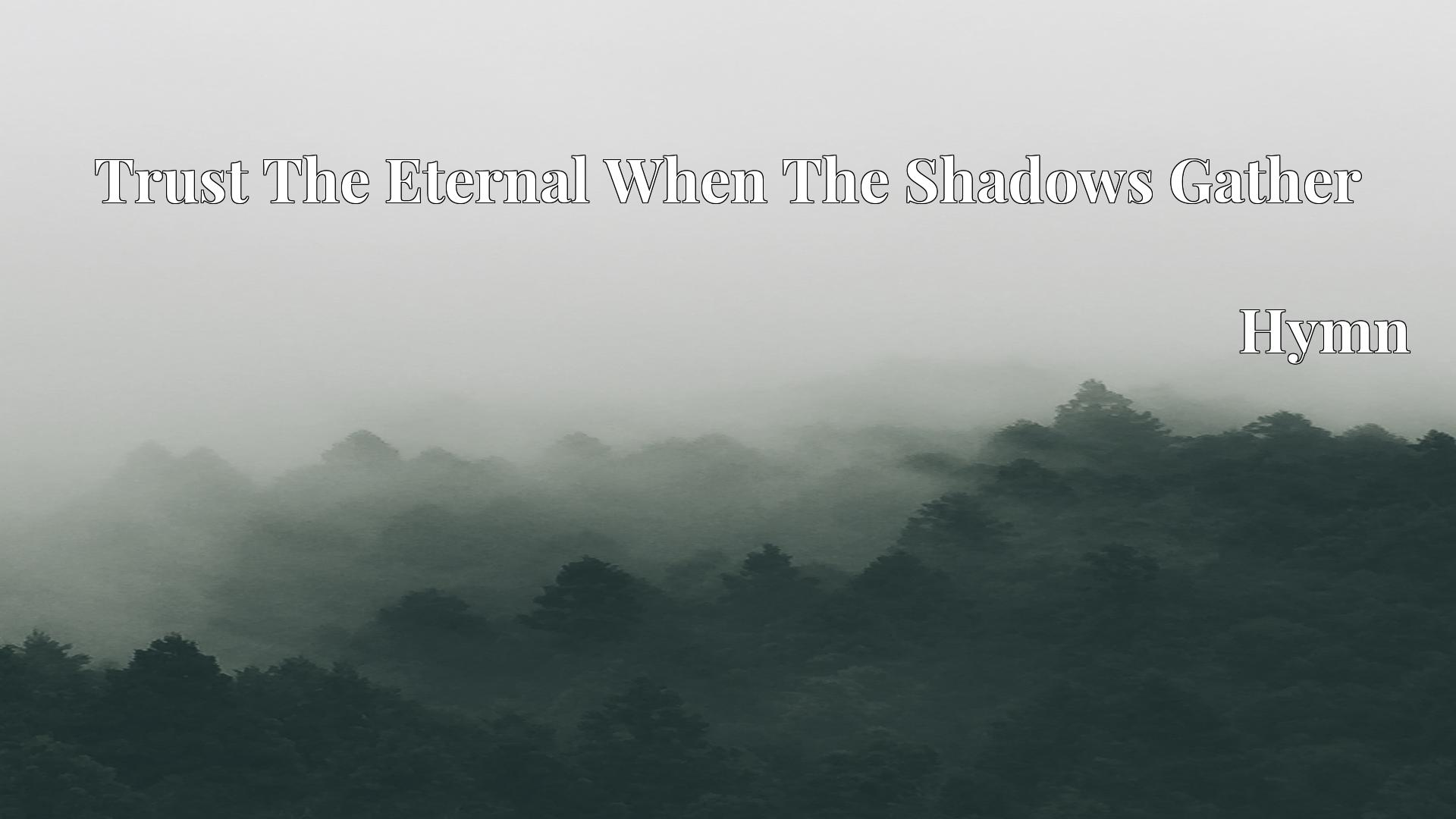 Trust The Eternal When The Shadows Gather - Hymn