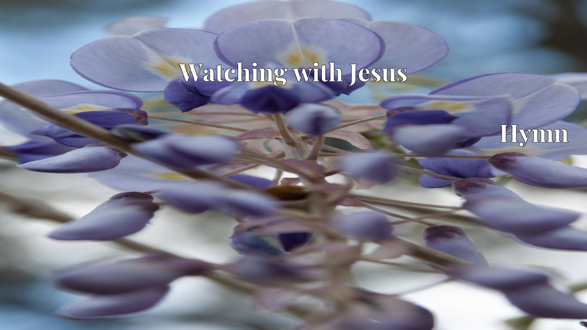 Watching with Jesus Hymn