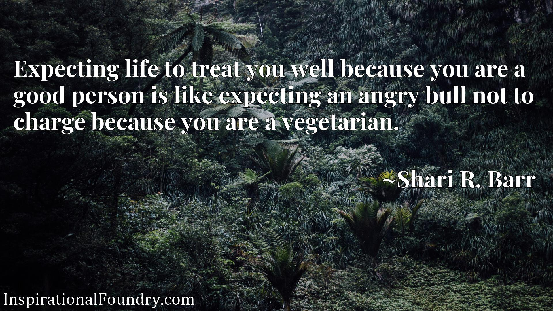 Quote Picture :Expecting life to treat you well because you are a good person is like expecting an angry bull not to charge because you are a vegetarian.