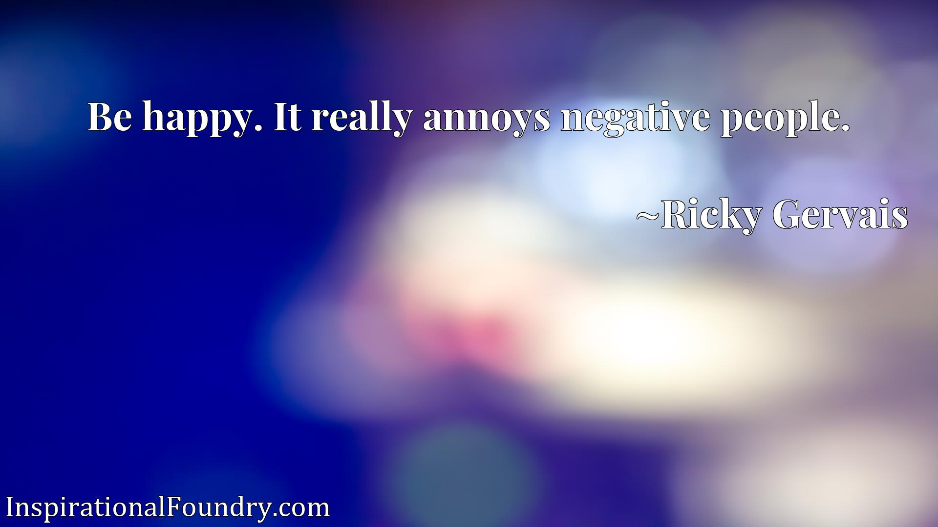 Quote Picture :Be happy. It really annoys negative people.
