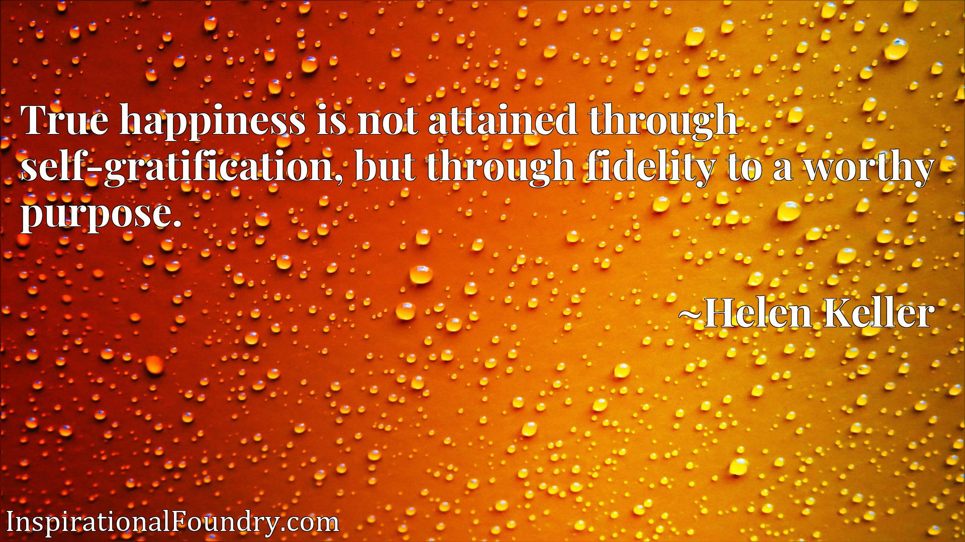 Quote Picture :True happiness is not attained through self-gratification, but through fidelity to a worthy purpose.