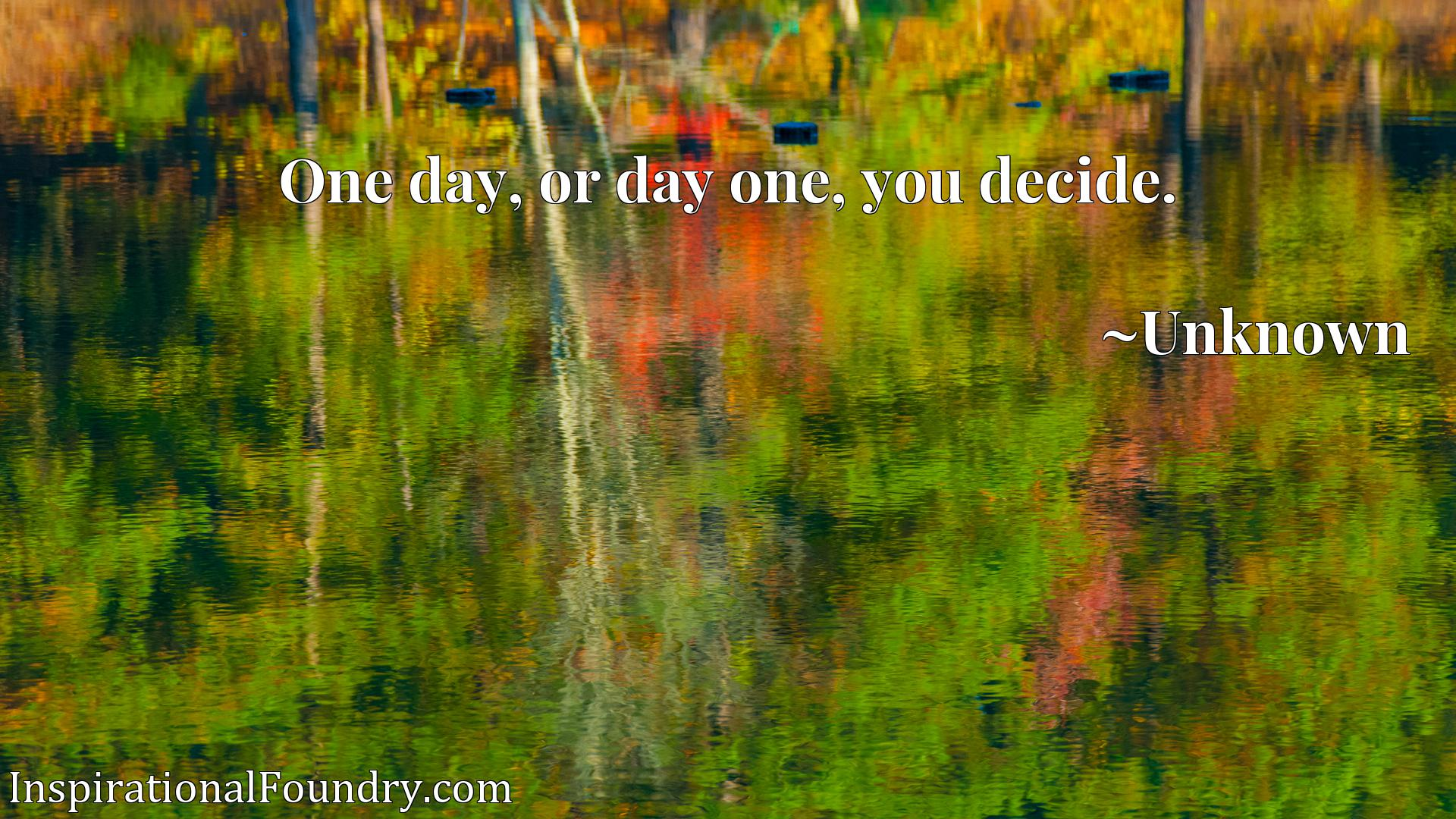 Quote Picture :One day, or day one, you decide.