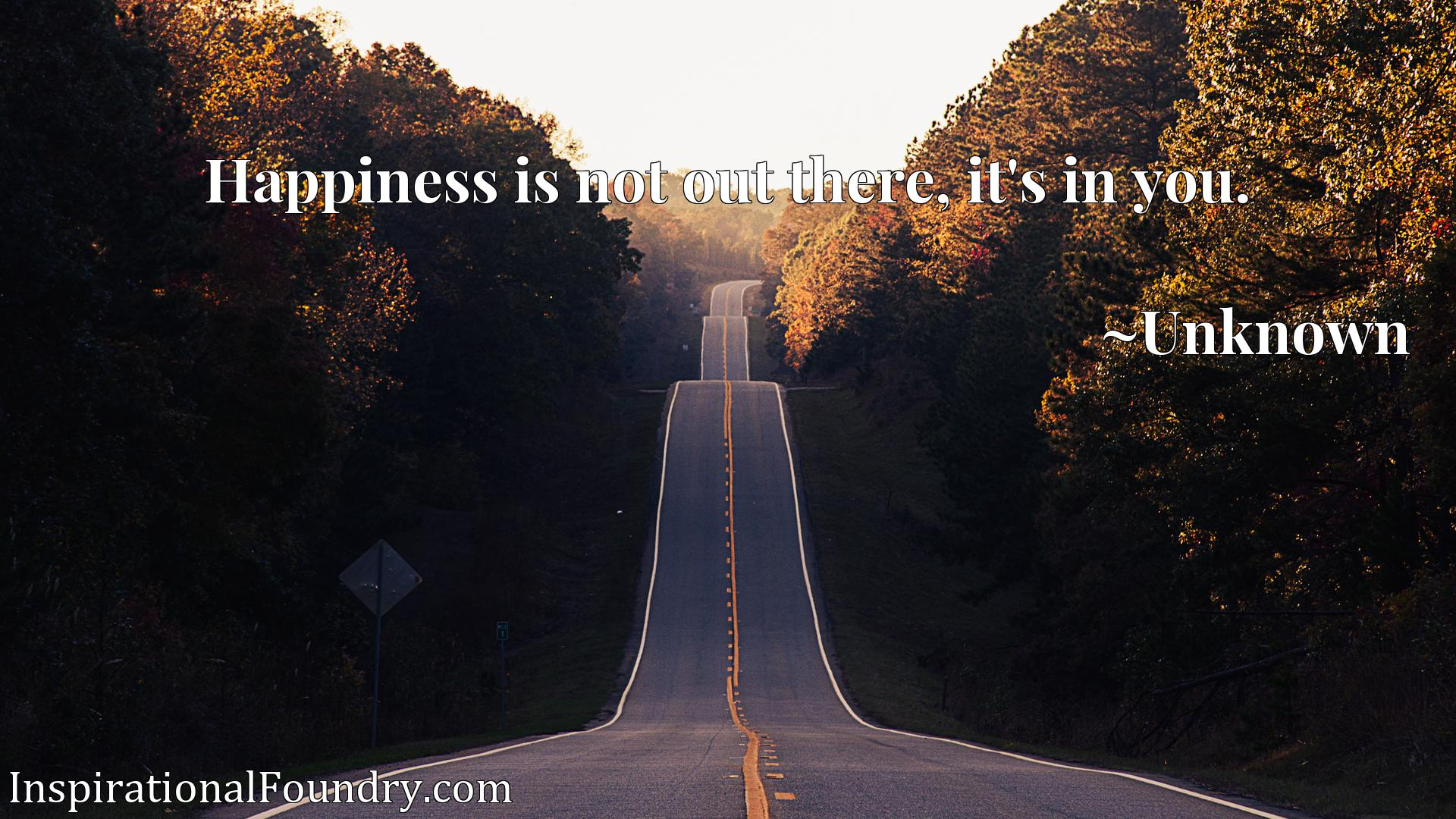 Quote Picture :Happiness is not out there, it's in you.
