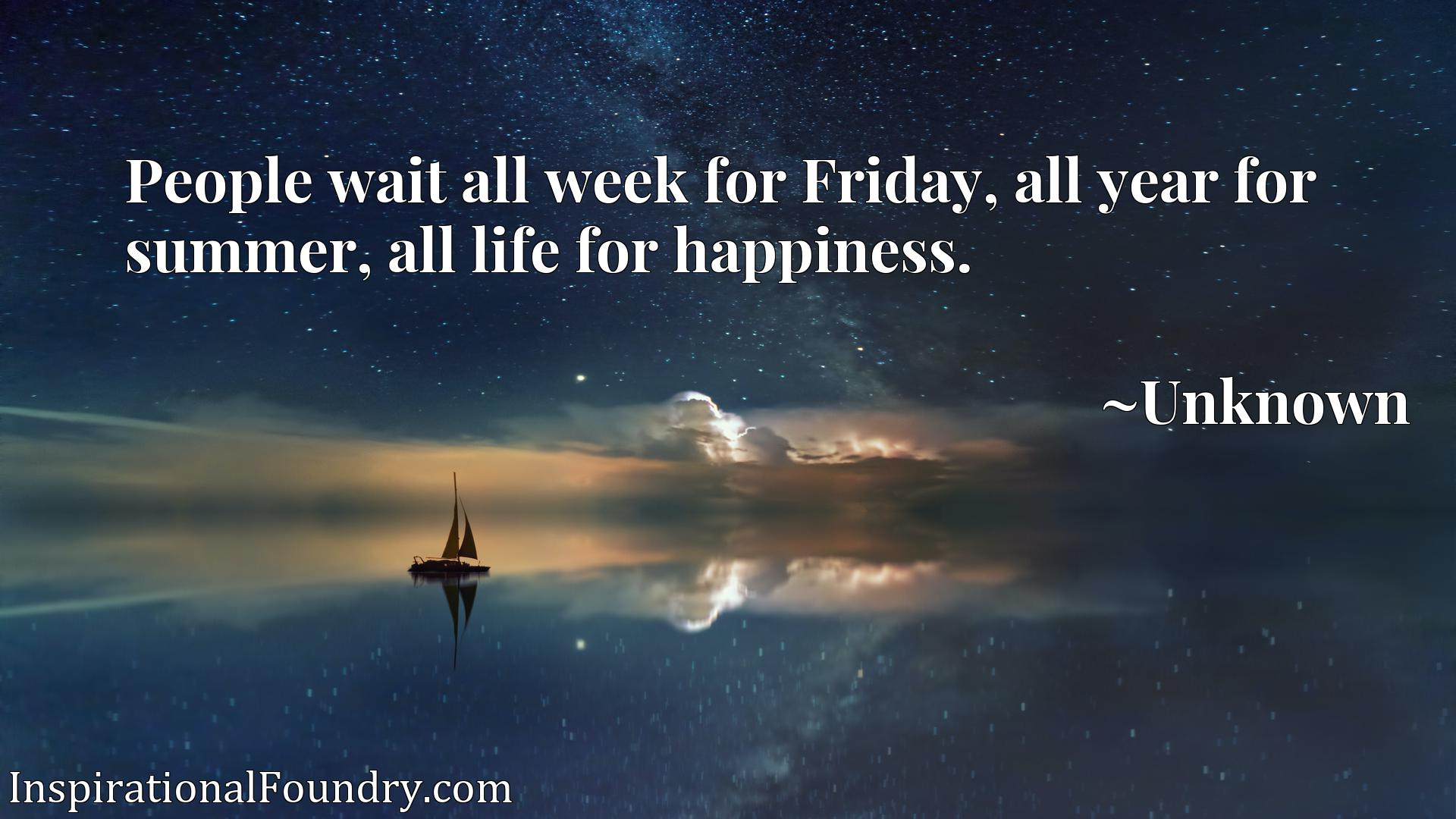 Quote Picture :People wait all week for Friday, all year for summer, all life for happiness.