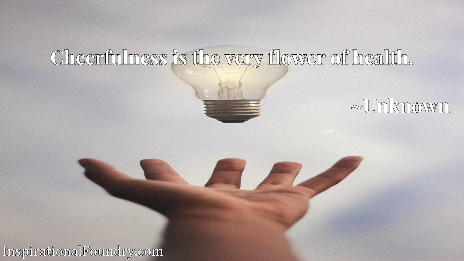 Quote Picture :Cheerfulness is the very flower of health.