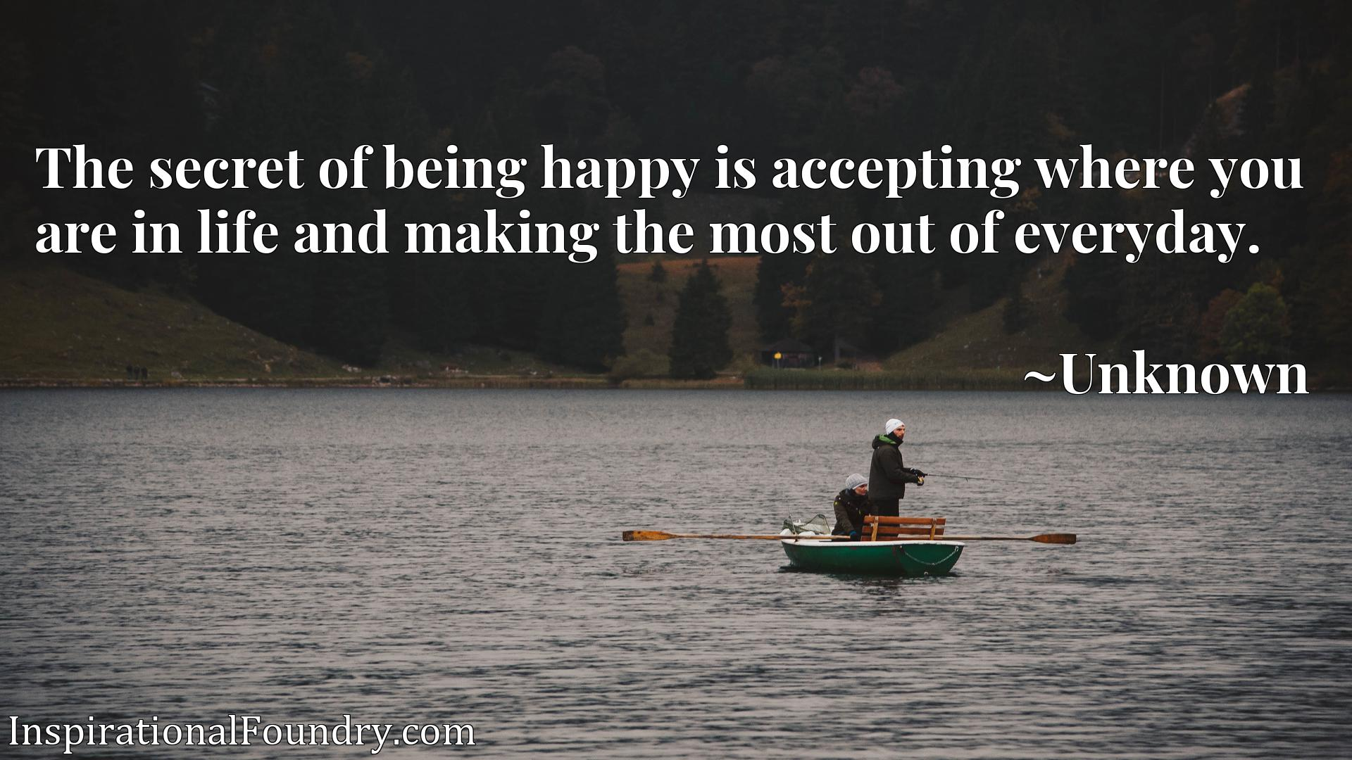 Quote Picture :The secret of being happy is accepting where you are in life and making the most out of everyday.