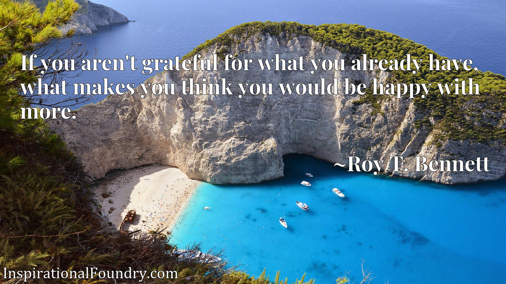 Quote Picture :If you aren't grateful for what you already have, what makes you think you would be happy with more.