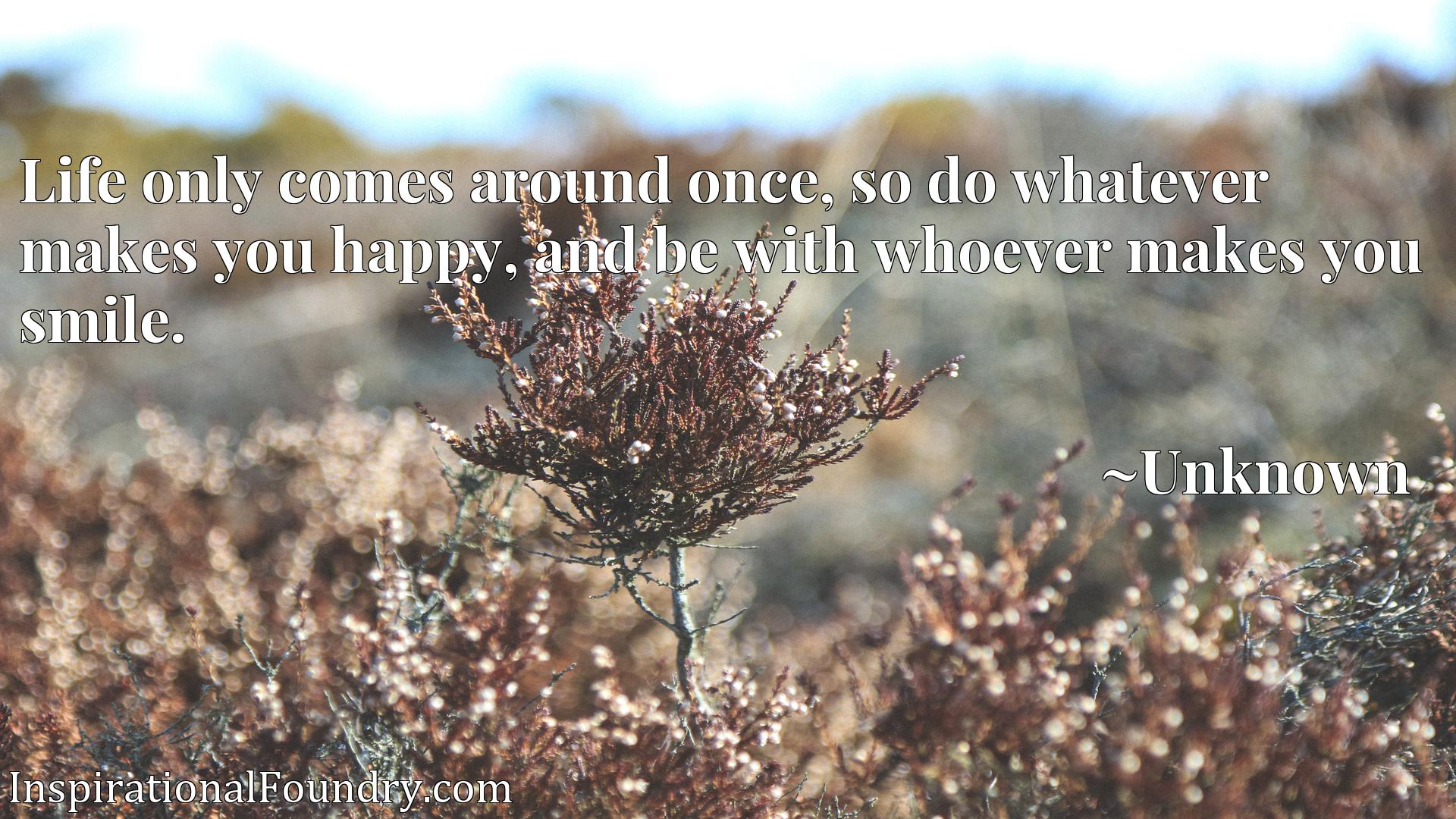 Quote Picture :Life only comes around once, so do whatever makes you happy, and be with whoever makes you smile.