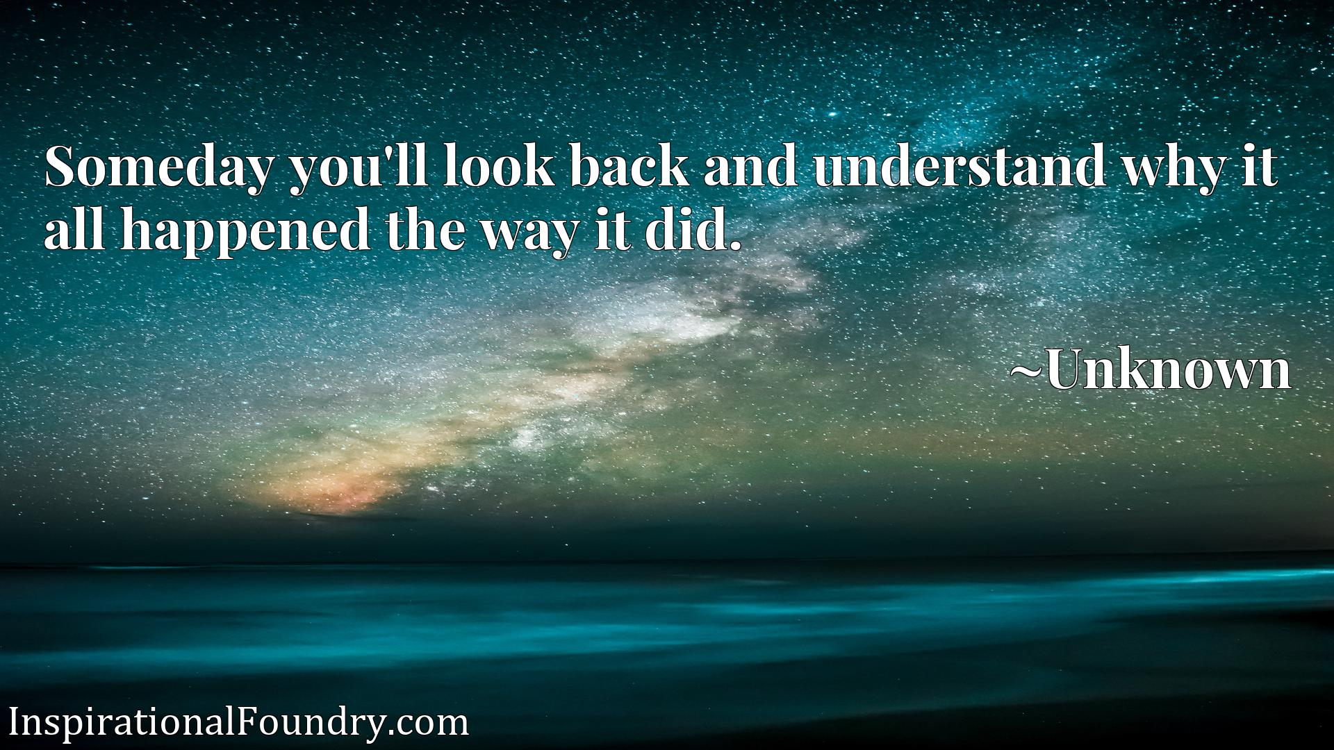 Quote Picture :Someday you'll look back and understand why it all happened the way it did.