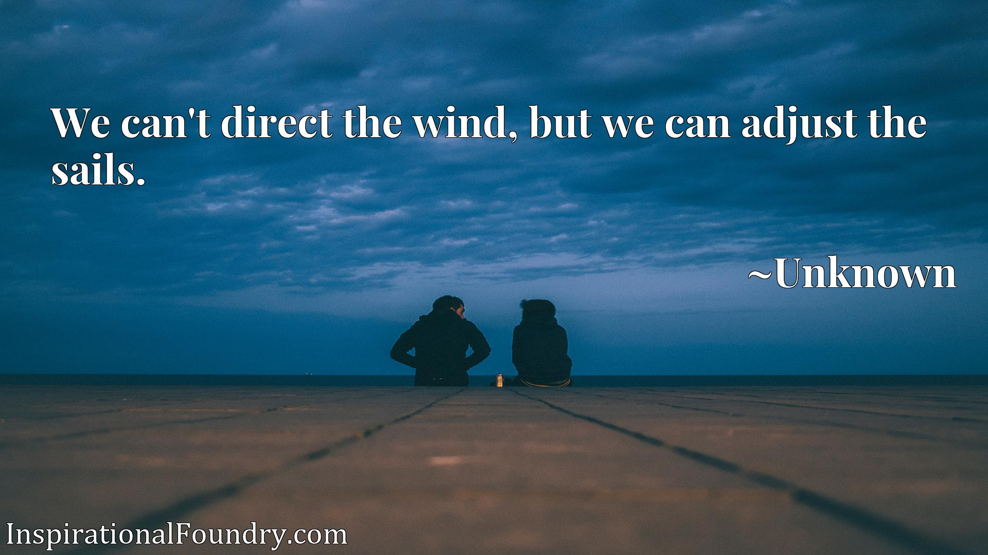 Quote Picture :We can't direct the wind, but we can adjust the sails.