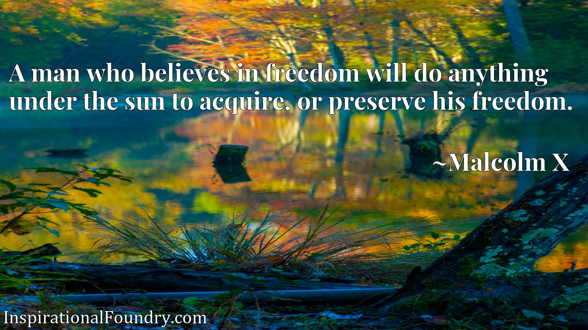 Quote Picture :A man who believes in freedom will do anything under the sun to acquire, or preserve his freedom.