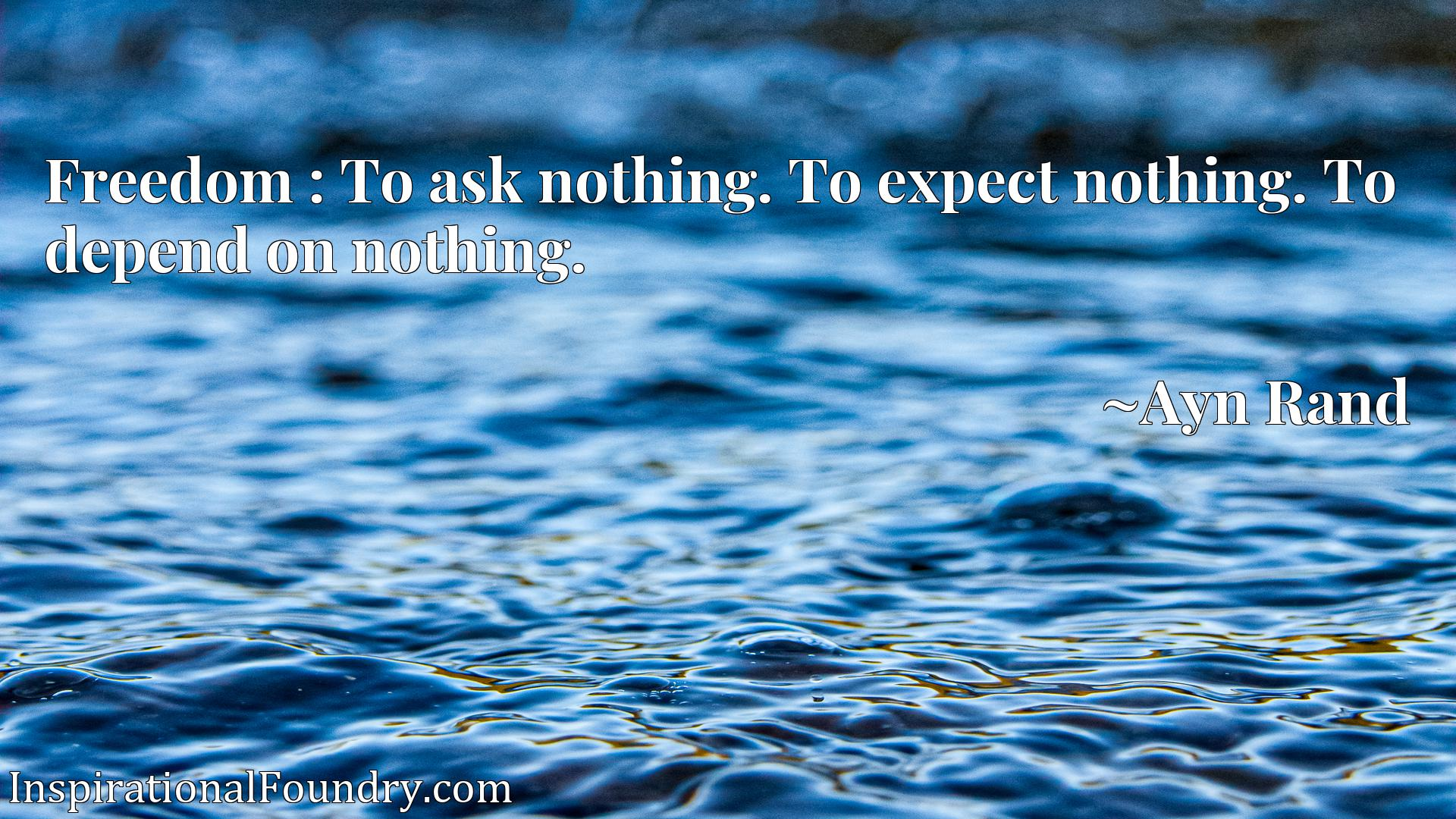 Freedom : To ask nothing. To expect nothing. To depend on nothing.