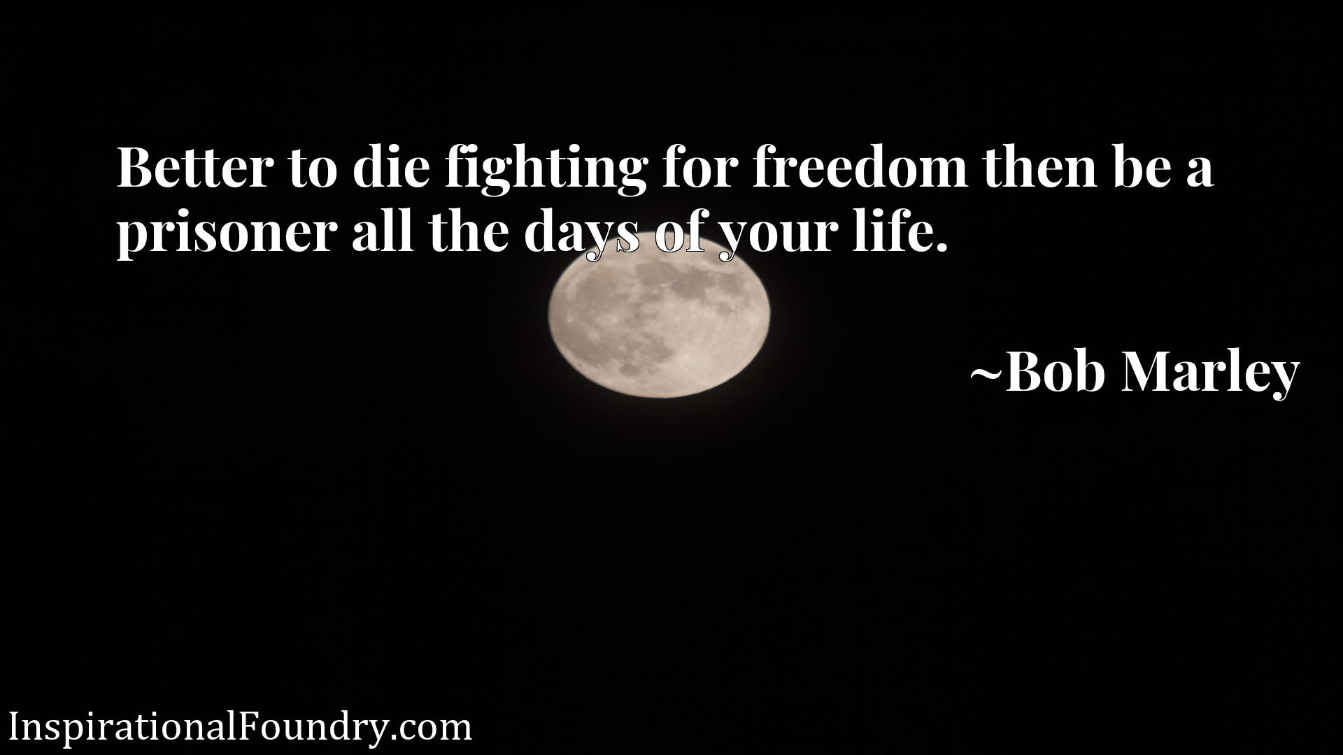 Quote Picture :Better to die fighting for freedom then be a prisoner all the days of your life.
