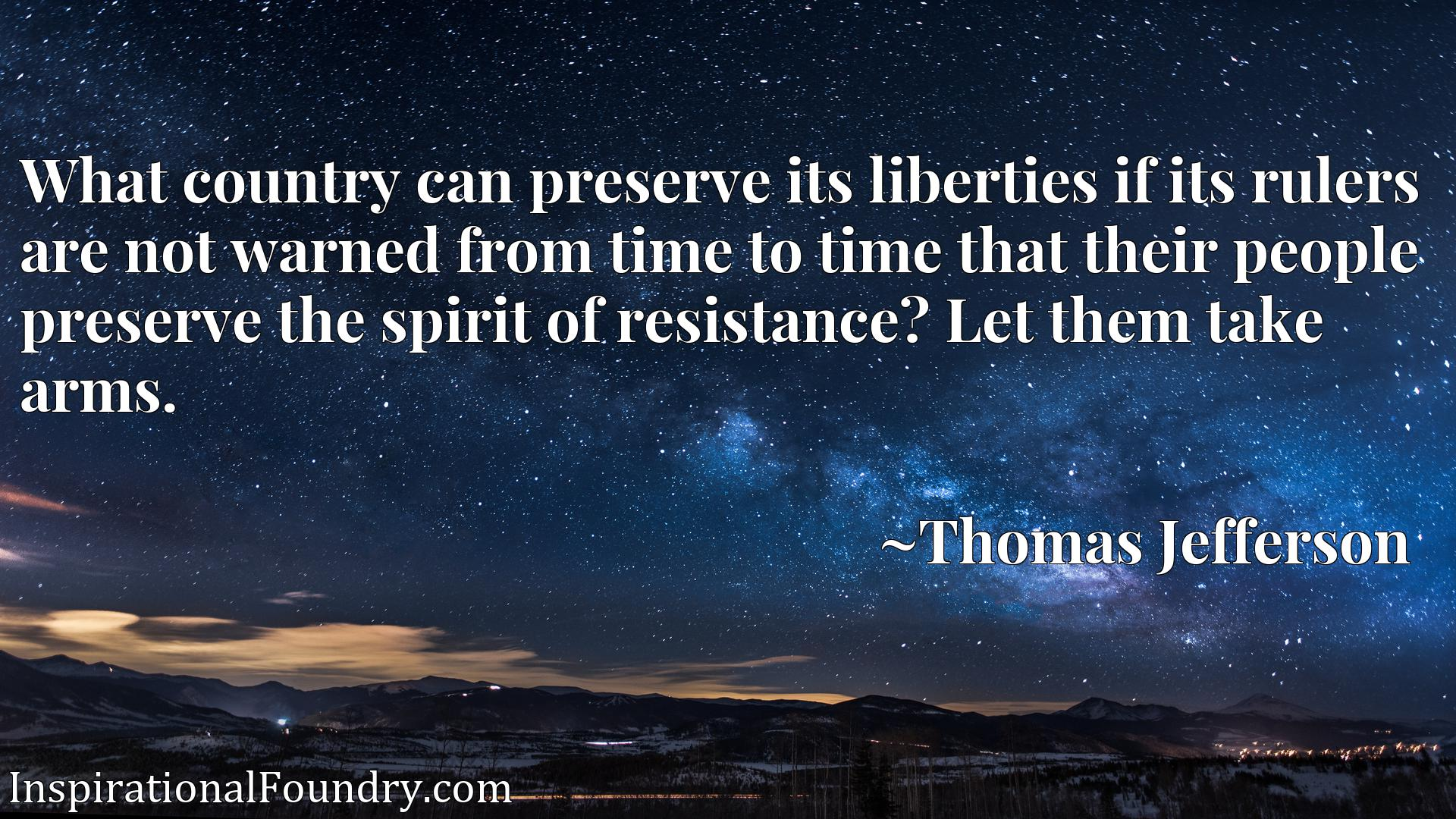 What country can preserve its liberties if its rulers are not warned from time to time that their people preserve the spirit of resistance? Let them take arms.