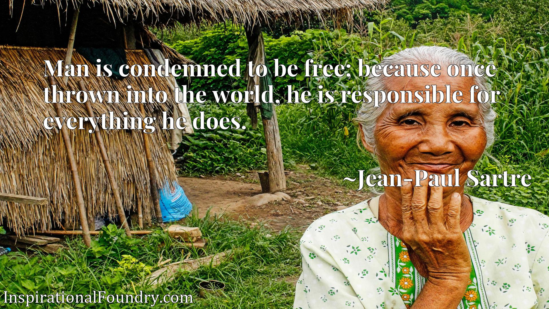 Quote Picture :Man is condemned to be free; because once thrown into the world, he is responsible for everything he does.