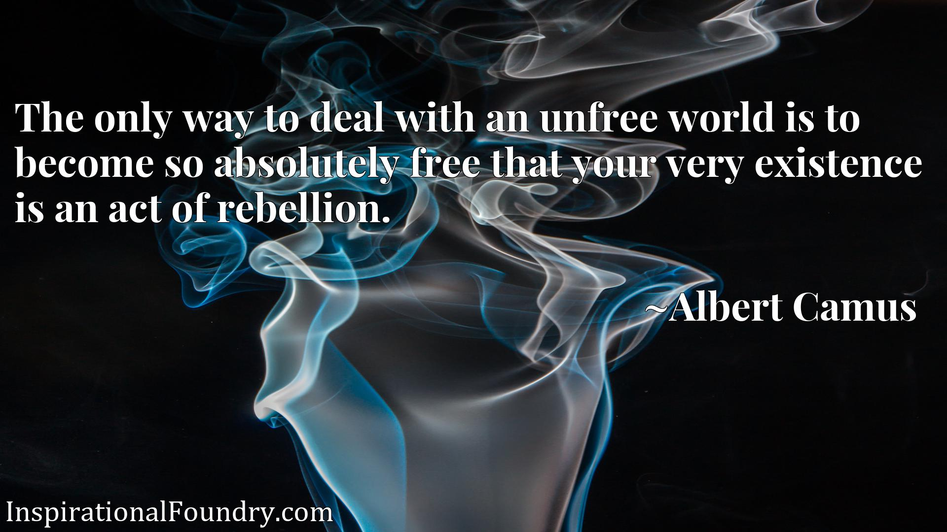 Quote Picture :The only way to deal with an unfree world is to become so absolutely free that your very existence is an act of rebellion.