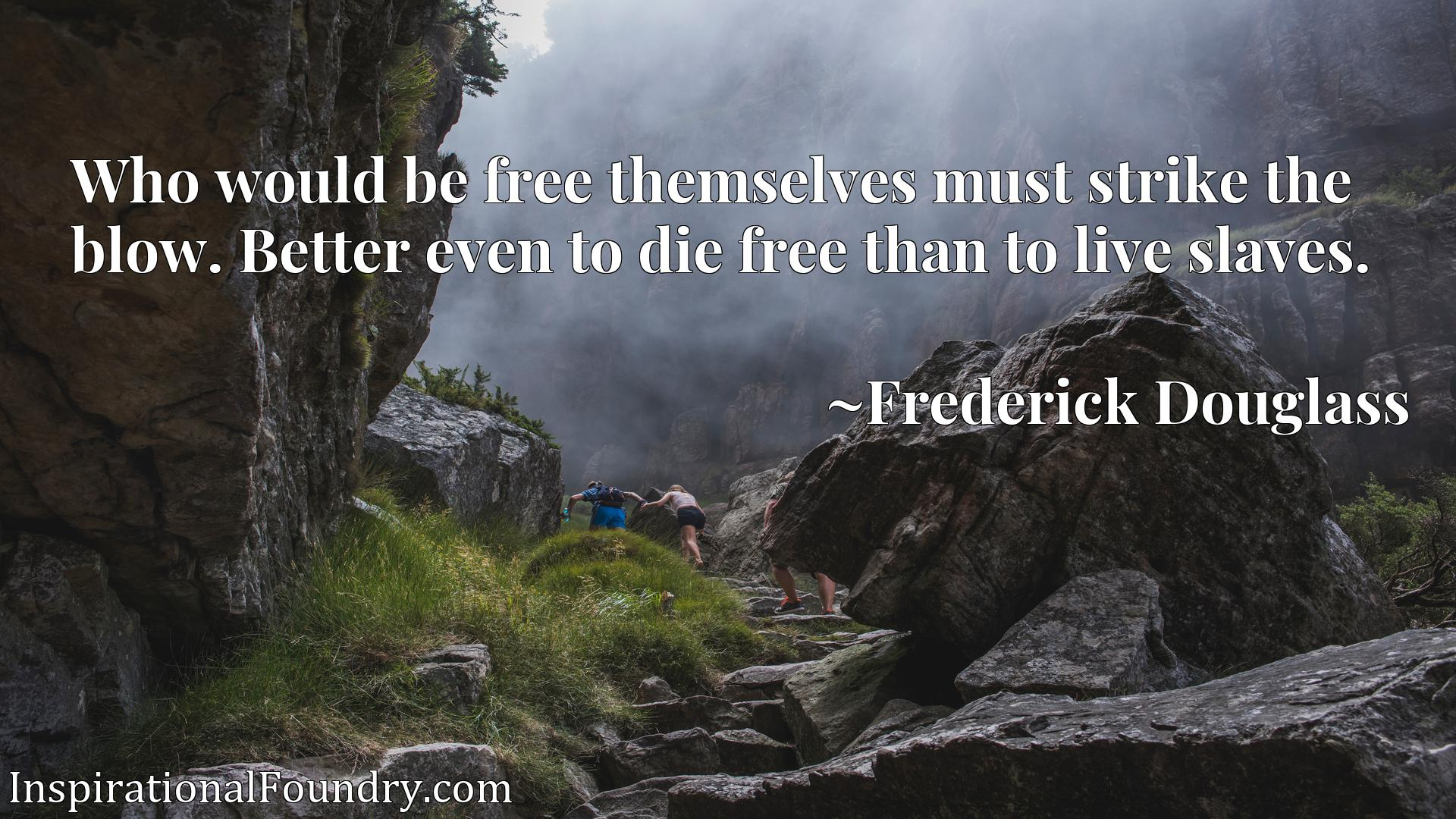 Who would be free themselves must strike the blow. Better even to die free than to live slaves.