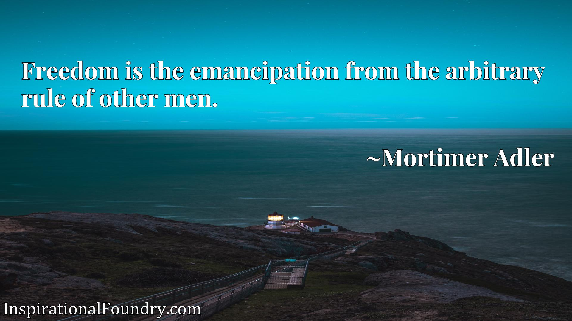 Quote Picture :Freedom is the emancipation from the arbitrary rule of other men.