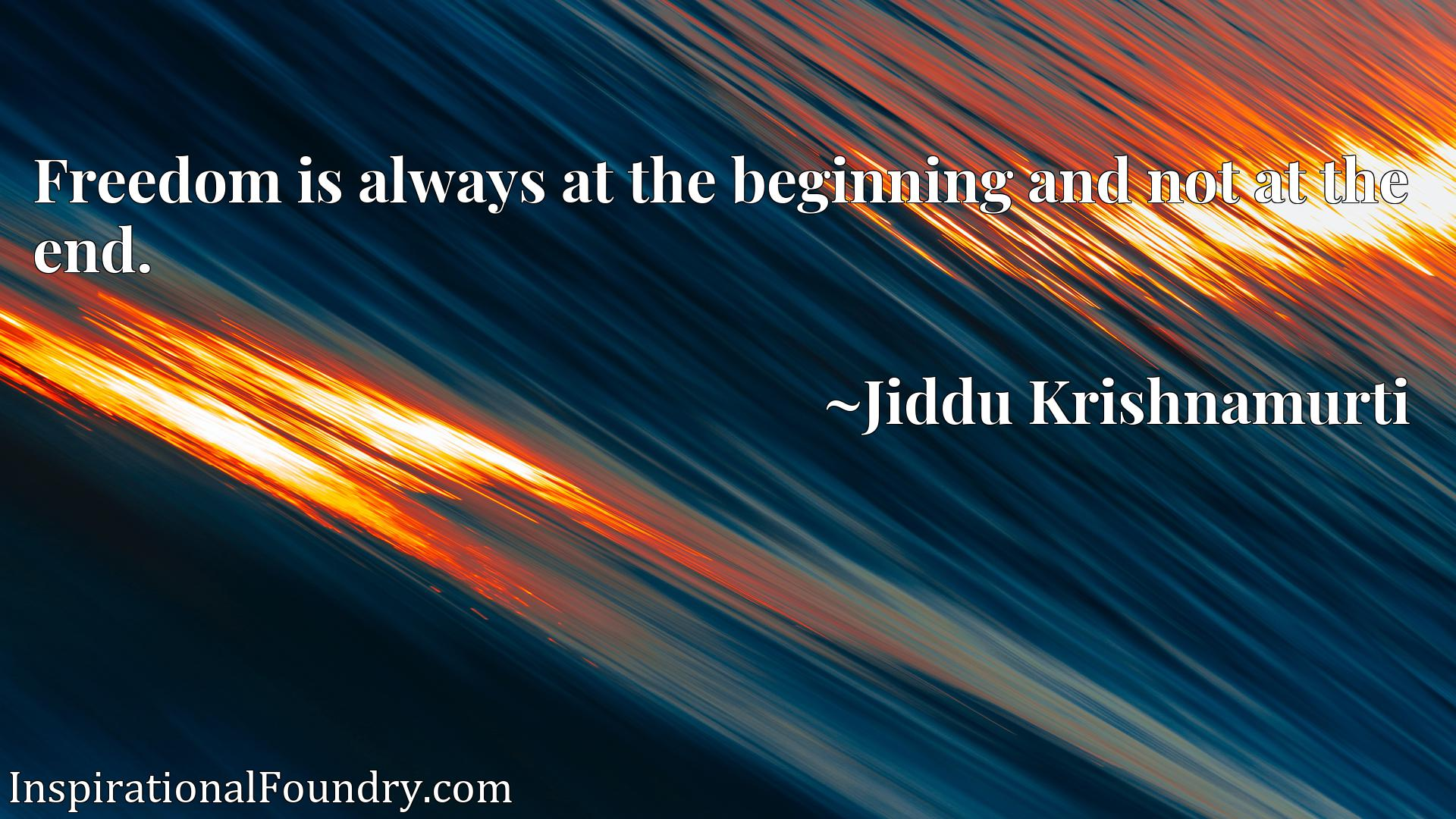 Quote Picture :Freedom is always at the beginning and not at the end.