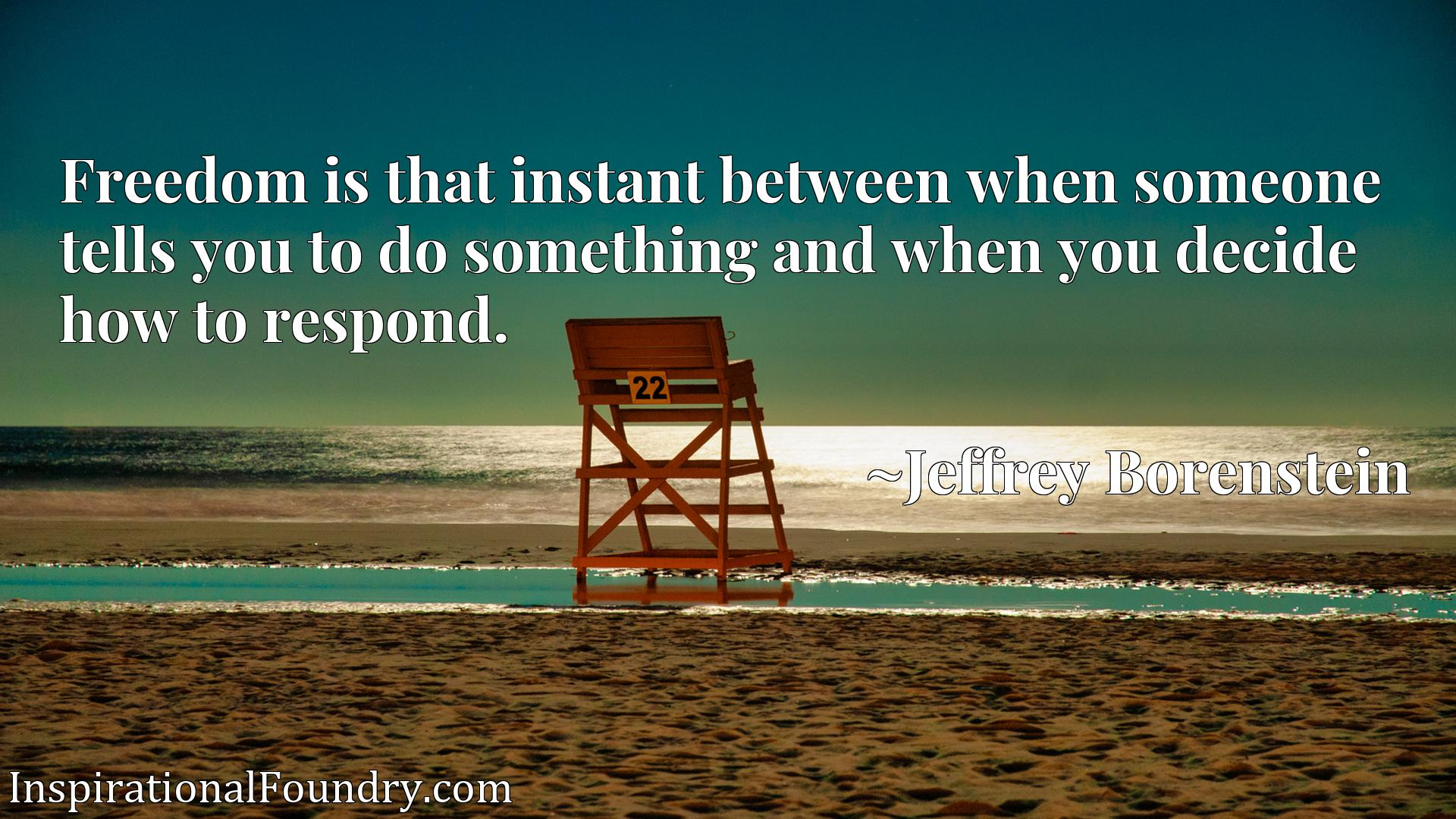 Quote Picture :Freedom is that instant between when someone tells you to do something and when you decide how to respond.