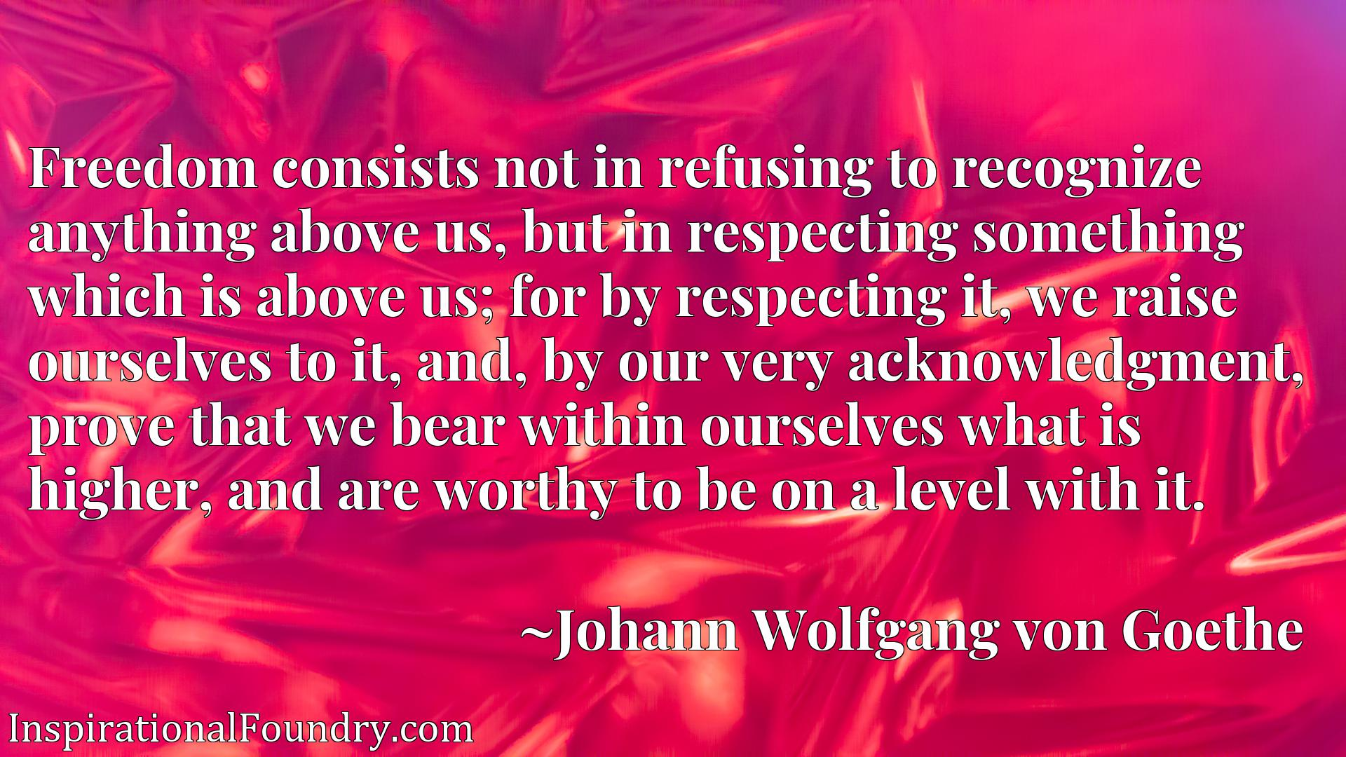 Freedom consists not in refusing to recognize anything above us, but in respecting something which is above us; for by respecting it, we raise ourselves to it, and, by our very acknowledgment, prove that we bear within ourselves what is higher, and are worthy to be on a level with it.