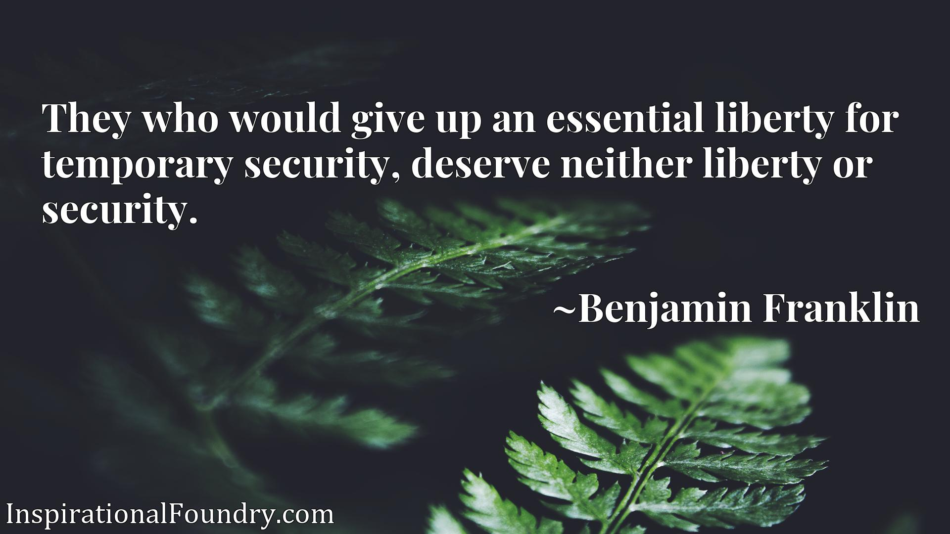 They who would give up an essential liberty for temporary security, deserve neither liberty or security.