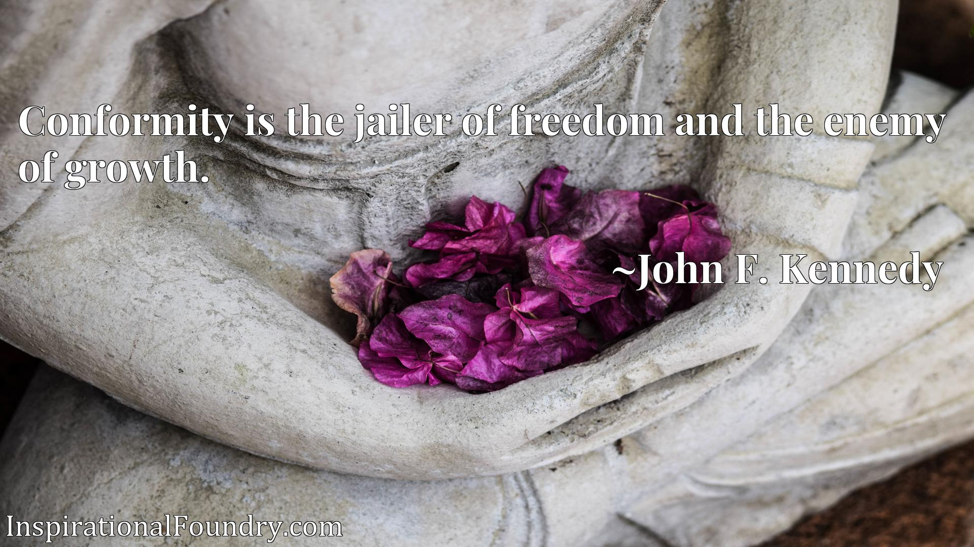 Quote Picture :Conformity is the jailer of freedom and the enemy of growth.