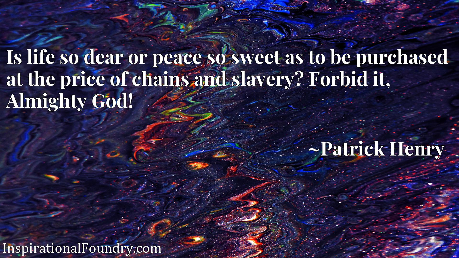 Quote Picture :Is life so dear or peace so sweet as to be purchased at the price of chains and slavery? Forbid it, Almighty God!