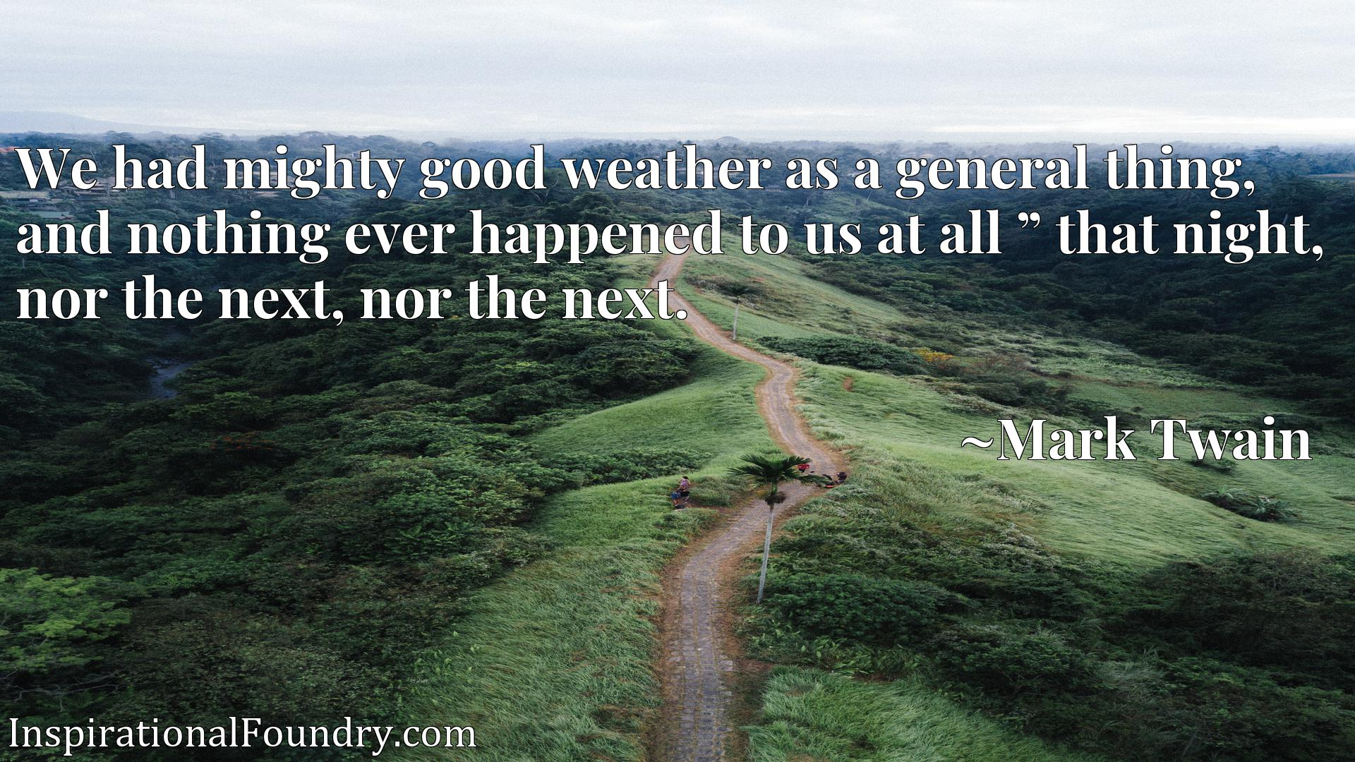 Quote Picture :We had mighty good weather as a general thing, and nothing ever happened to us at all