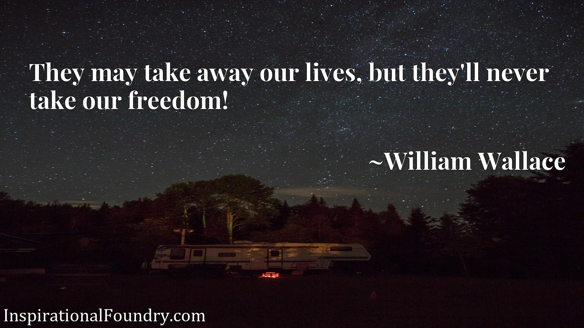 Quote Picture :They may take away our lives, but they'll never take our freedom!