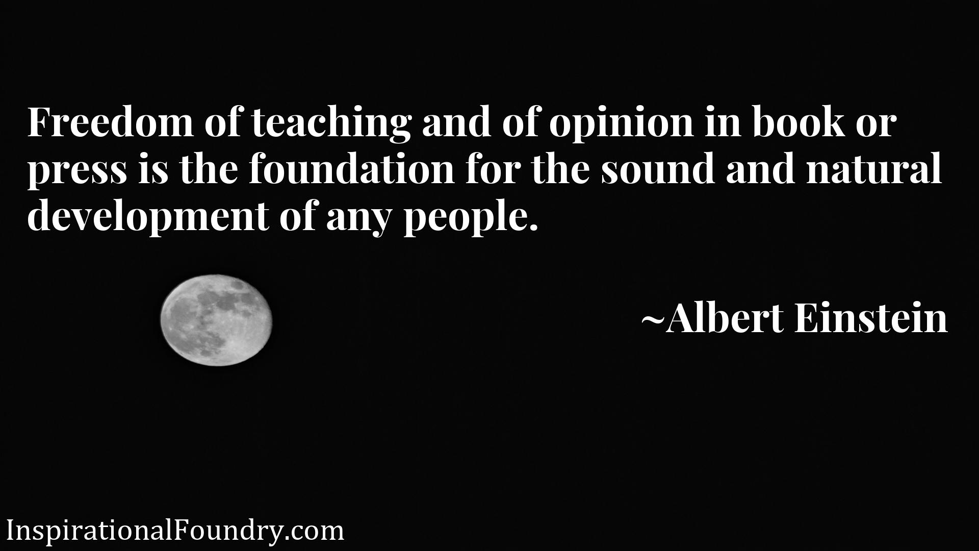 Quote Picture :Freedom of teaching and of opinion in book or press is the foundation for the sound and natural development of any people.