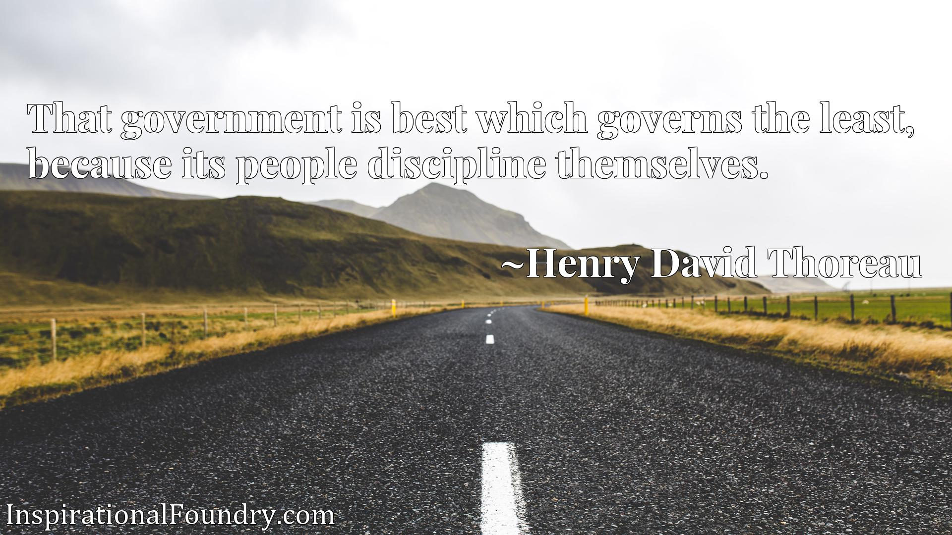 Quote Picture :That government is best which governs the least, because its people discipline themselves.