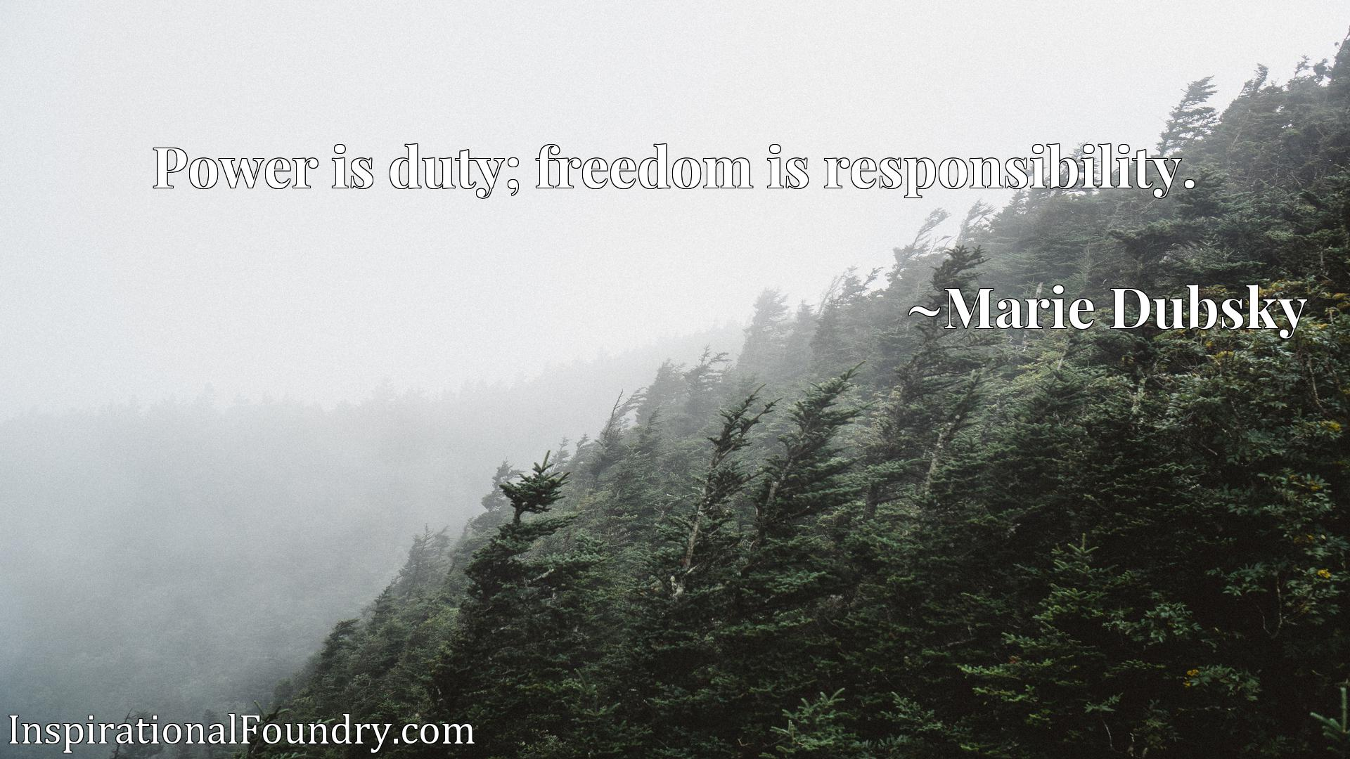Quote Picture :Power is duty; freedom is responsibility.