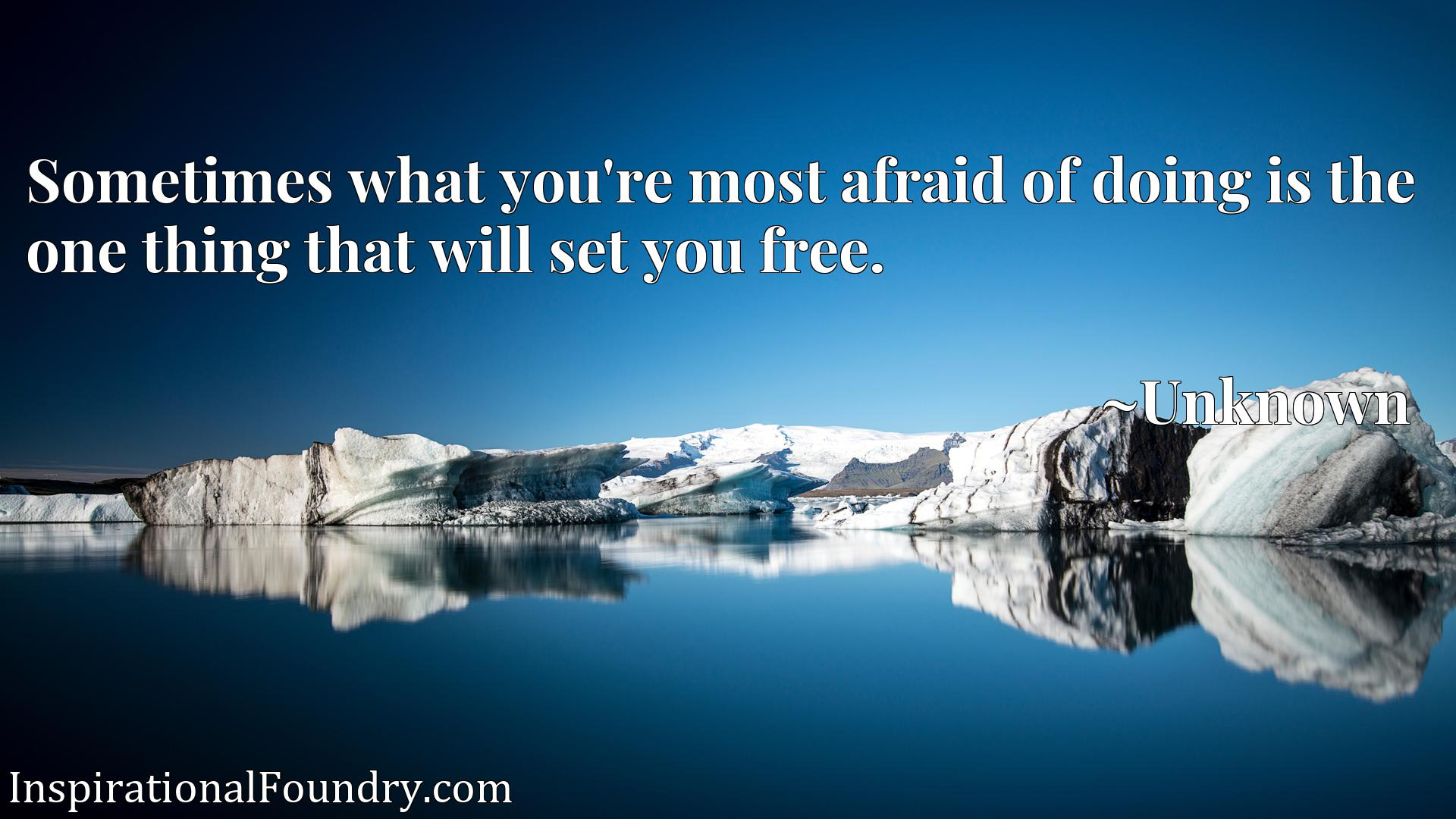 Quote Picture :Sometimes what you're most afraid of doing is the one thing that will set you free.