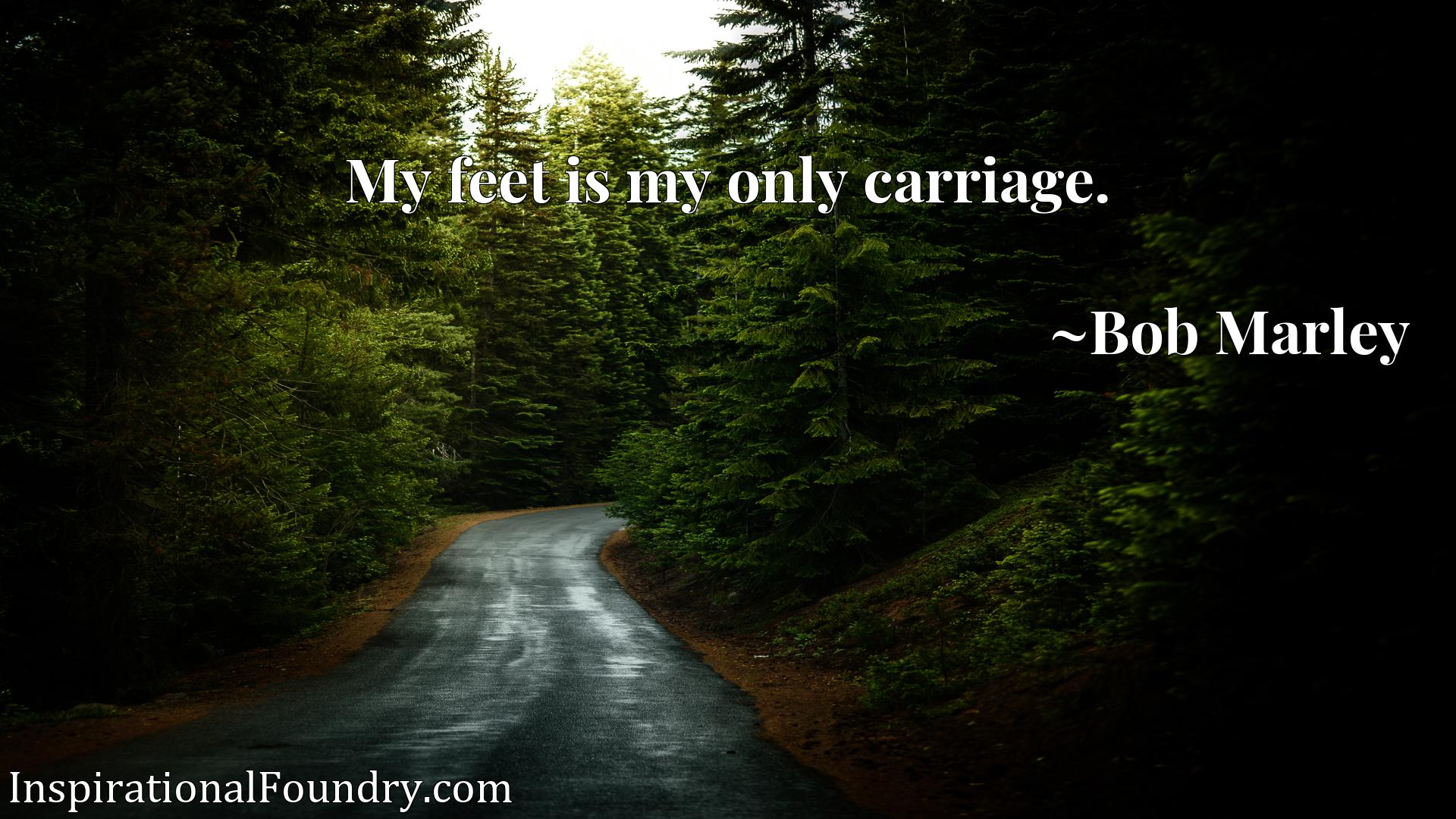 Quote Picture :My feet is my only carriage.