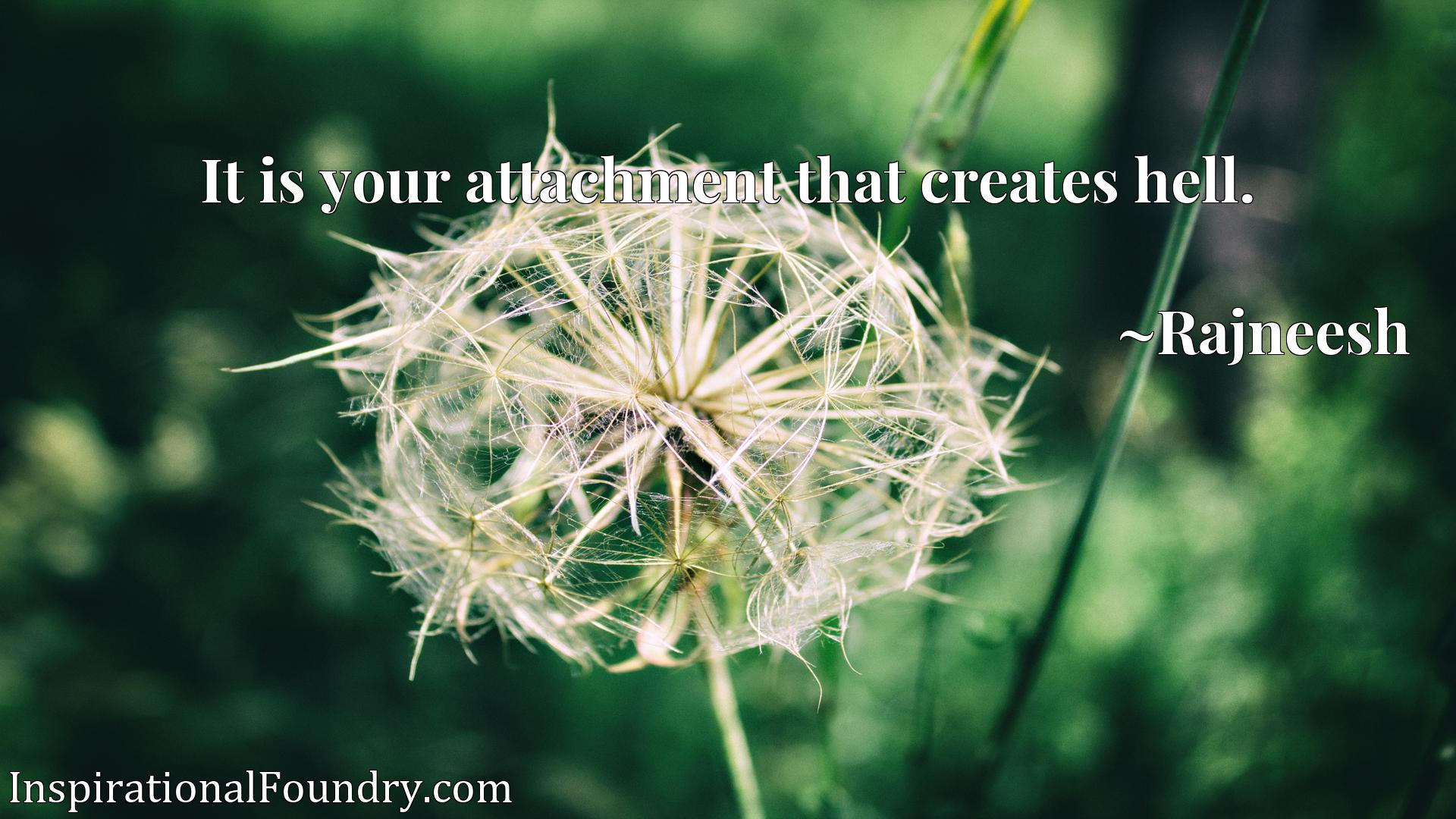 Quote Picture :It is your attachment that creates hell.