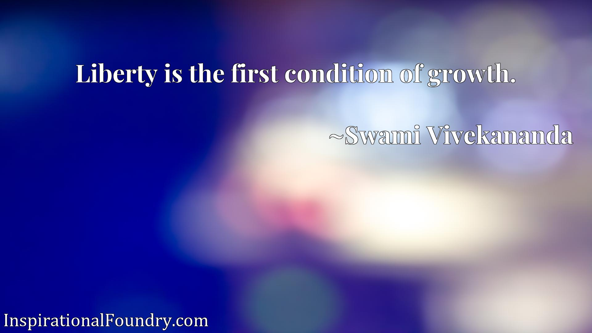 Quote Picture :Liberty is the first condition of growth.