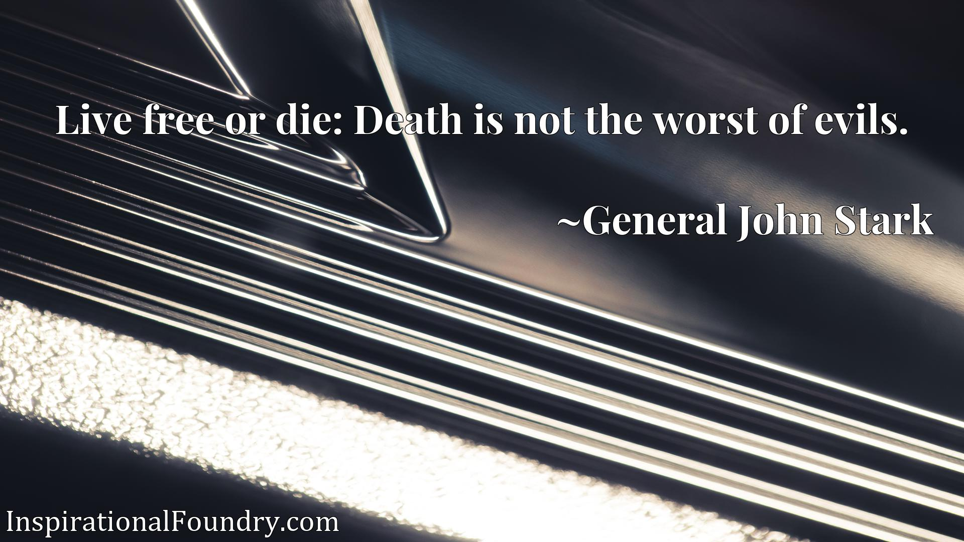 Quote Picture :Live free or die: Death is not the worst of evils.