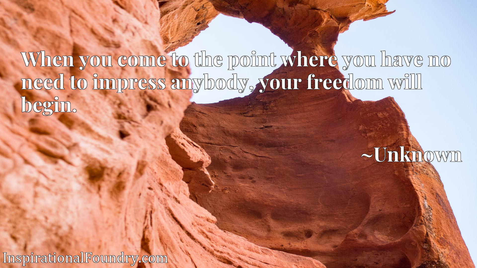 Quote Picture :When you come to the point where you have no need to impress anybody, your freedom will begin.