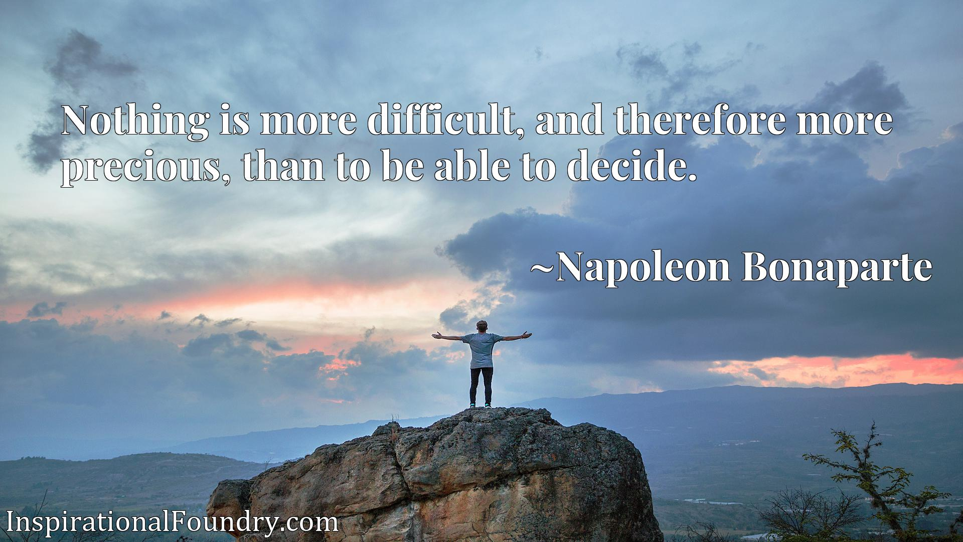 Quote Picture :Nothing is more difficult, and therefore more precious, than to be able to decide.