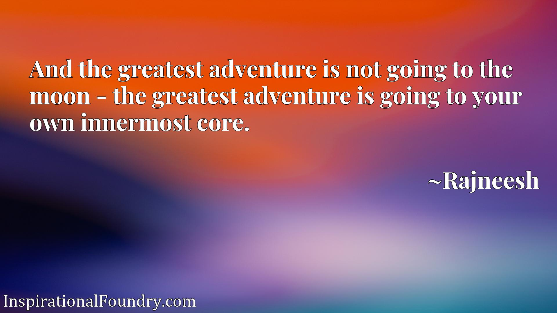 And the greatest adventure is not going to the moon - the greatest adventure is going to your own innermost core.