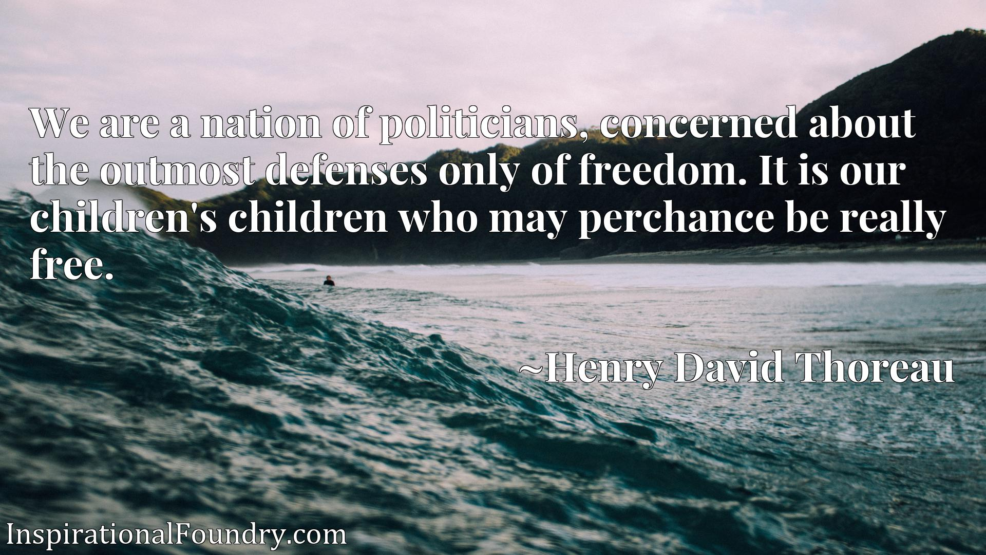 Quote Picture :We are a nation of politicians, concerned about the outmost defenses only of freedom. It is our children's children who may perchance be really free.